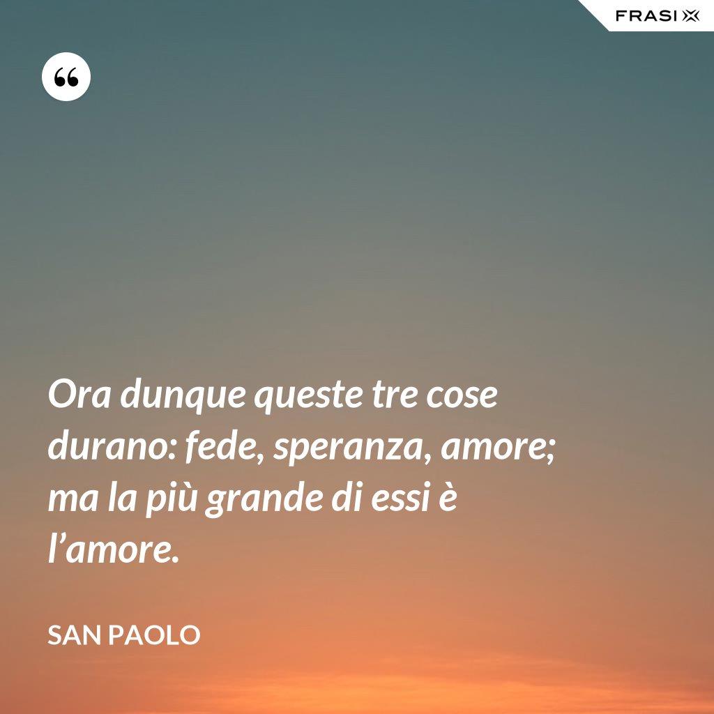 Ora dunque queste tre cose durano: fede, speranza, amore; ma la più grande di essi è l'amore. - San Paolo