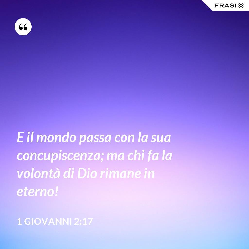 E il mondo passa con la sua concupiscenza; ma chi fa la volontà di Dio rimane in eterno! - 1 Giovanni 2:17