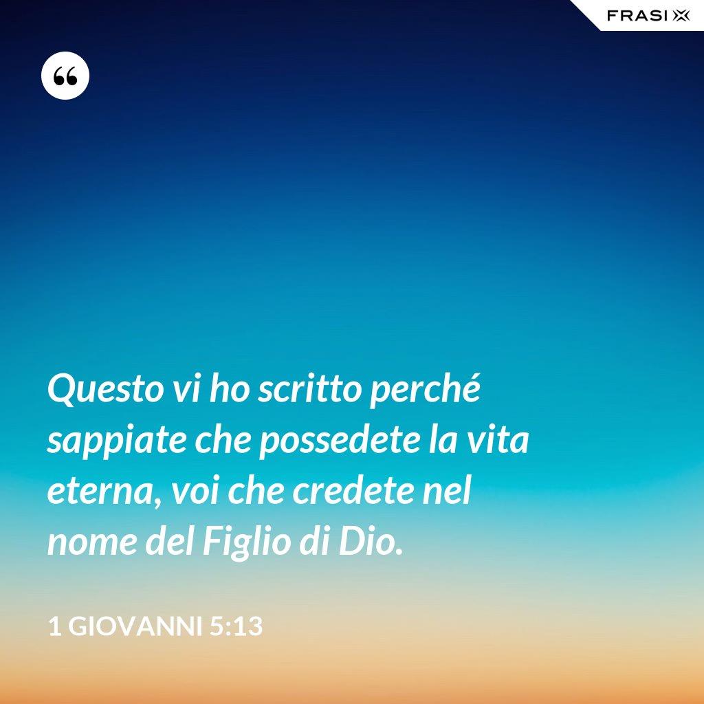 Questo vi ho scritto perché sappiate che possedete la vita eterna, voi che credete nel nome del Figlio di Dio. - 1 Giovanni 5:13