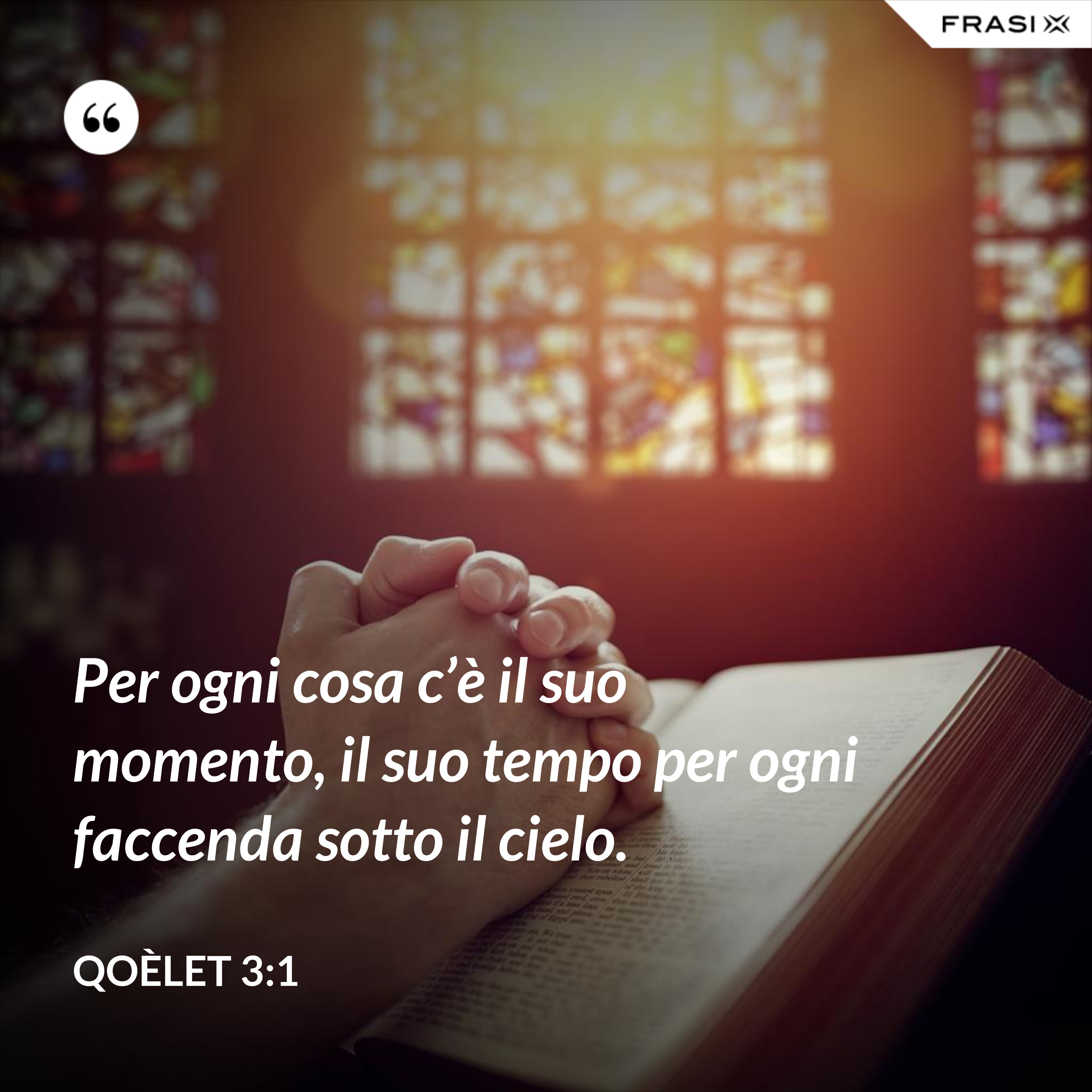 Per ogni cosa c'è il suo momento, il suo tempo per ogni faccenda sotto il cielo. - Qoèlet 3:1
