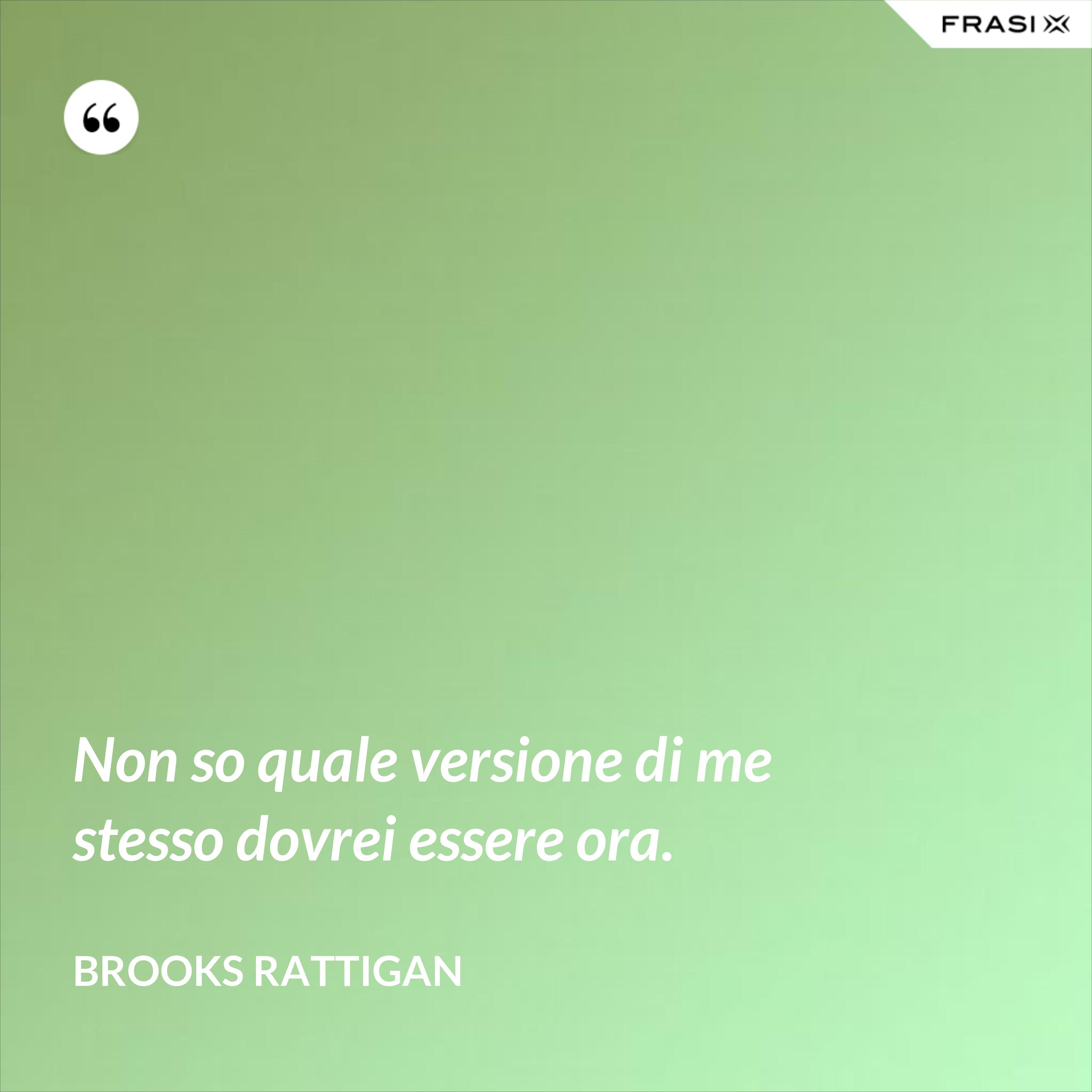 Non so quale versione di me stesso dovrei essere ora. - Brooks Rattigan