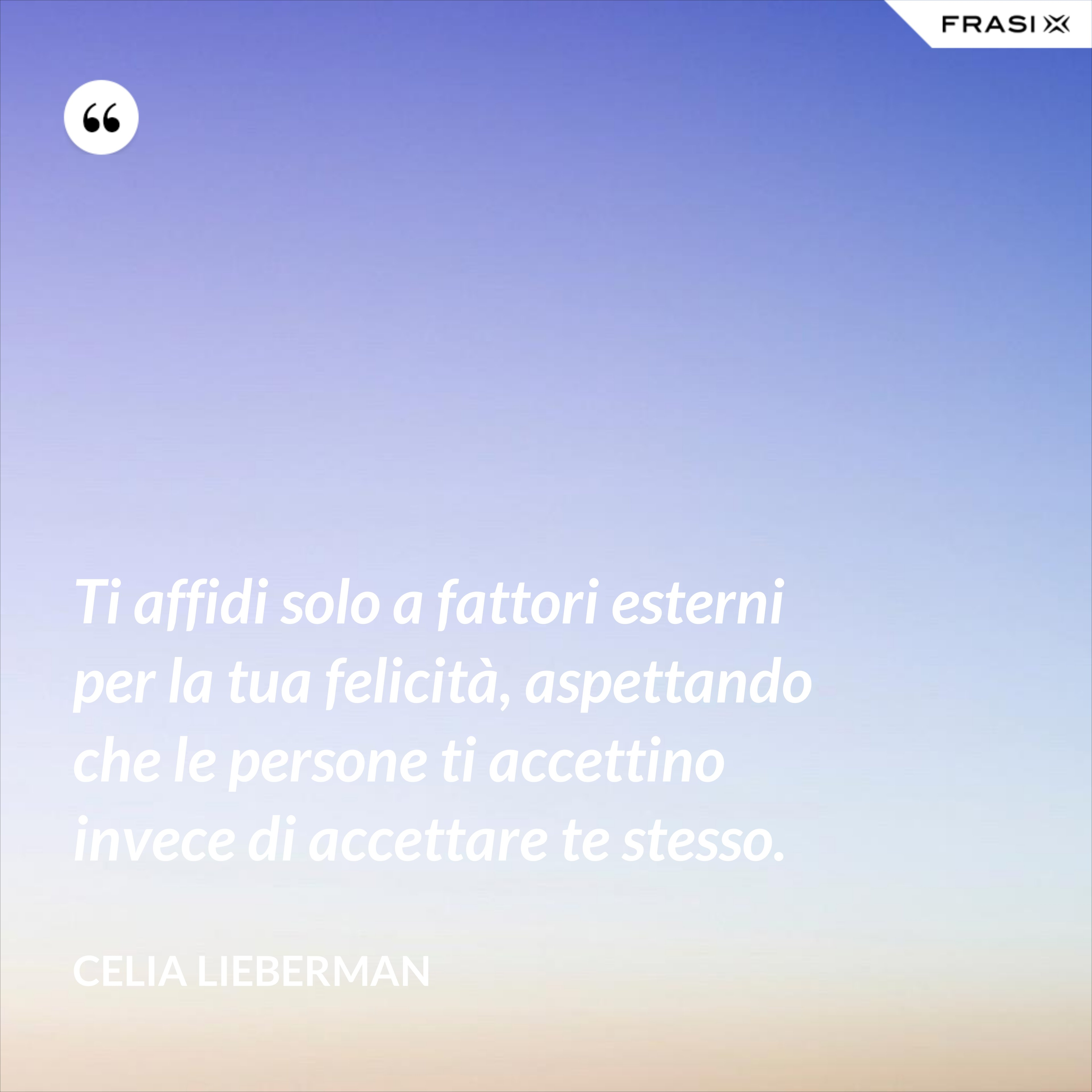 Ti affidi solo a fattori esterni per la tua felicità, aspettando che le persone ti accettino invece di accettare te stesso. - Celia Lieberman