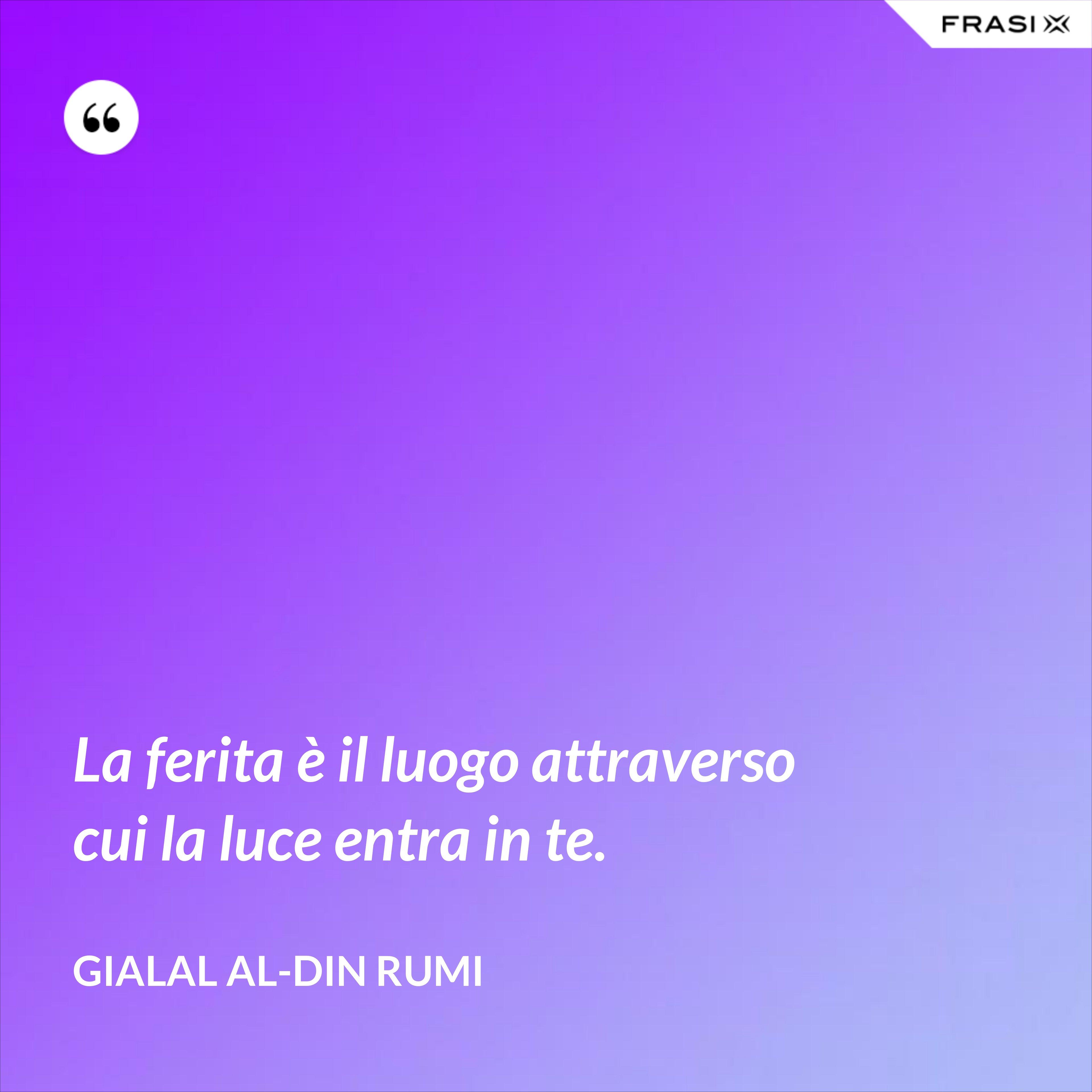 La ferita è il luogo attraverso cui la luce entra in te. - Gialal al-Din Rumi