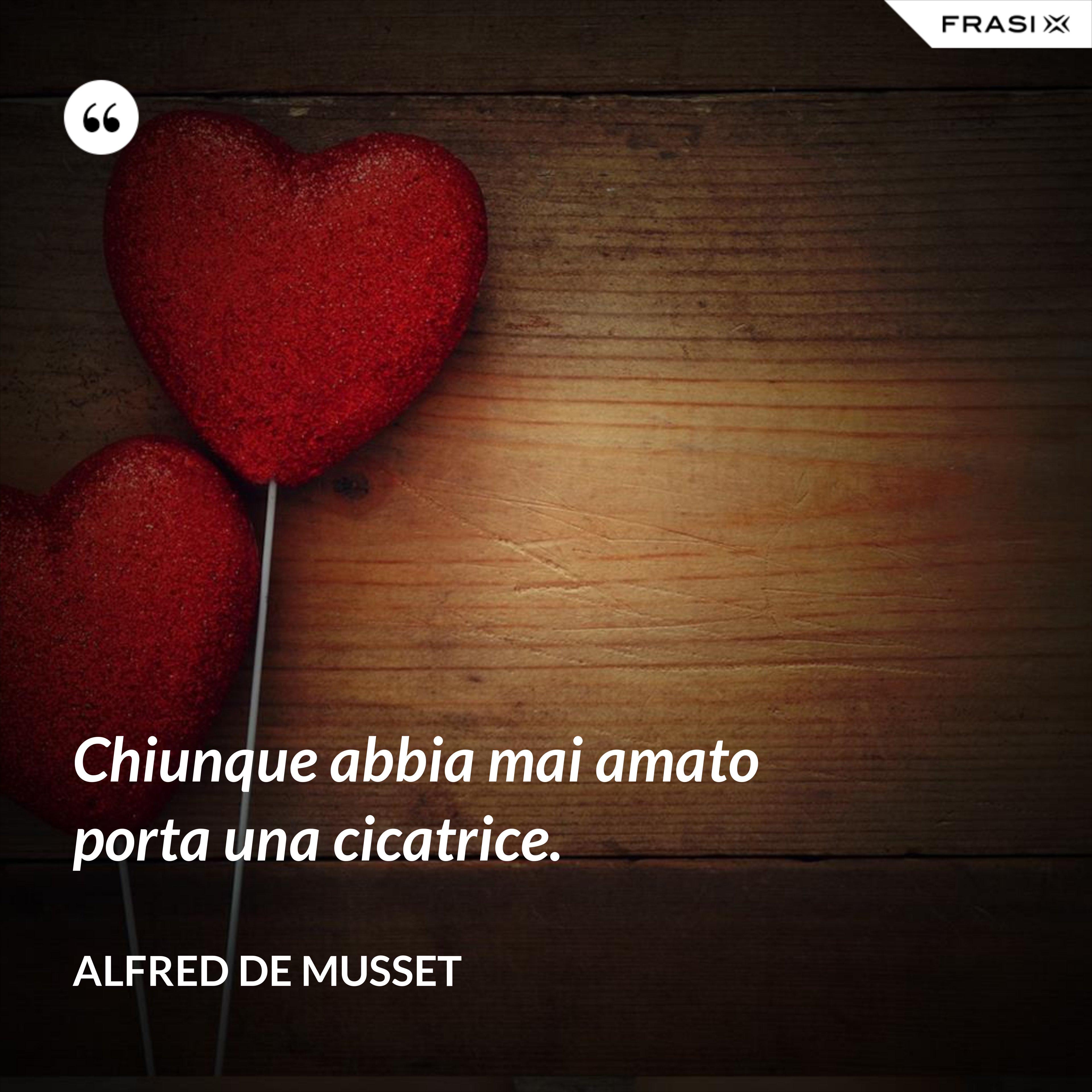 Chiunque abbia mai amato porta una cicatrice. - Alfred De Musset