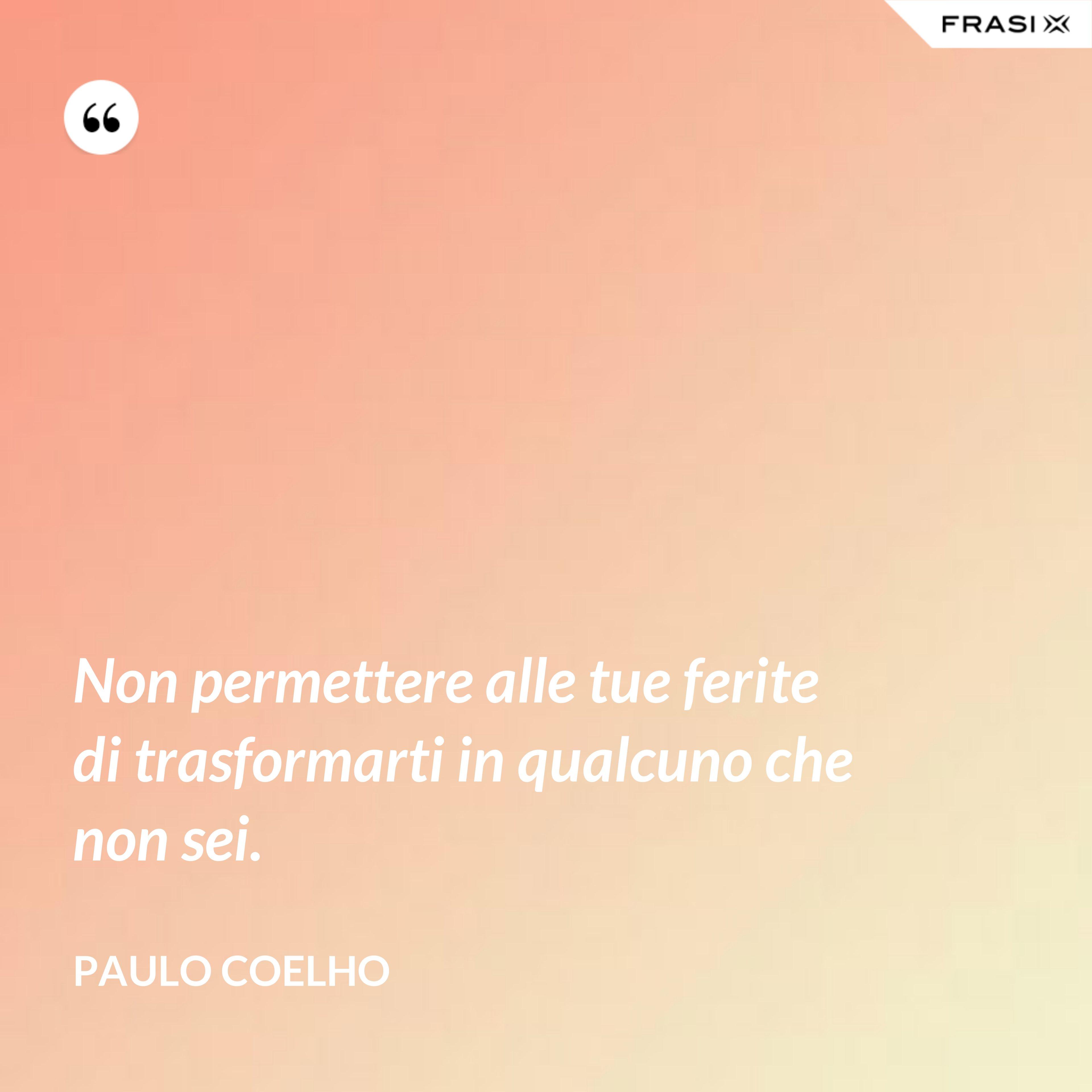 Non permettere alle tue ferite di trasformarti in qualcuno che non sei. - Paulo Coelho