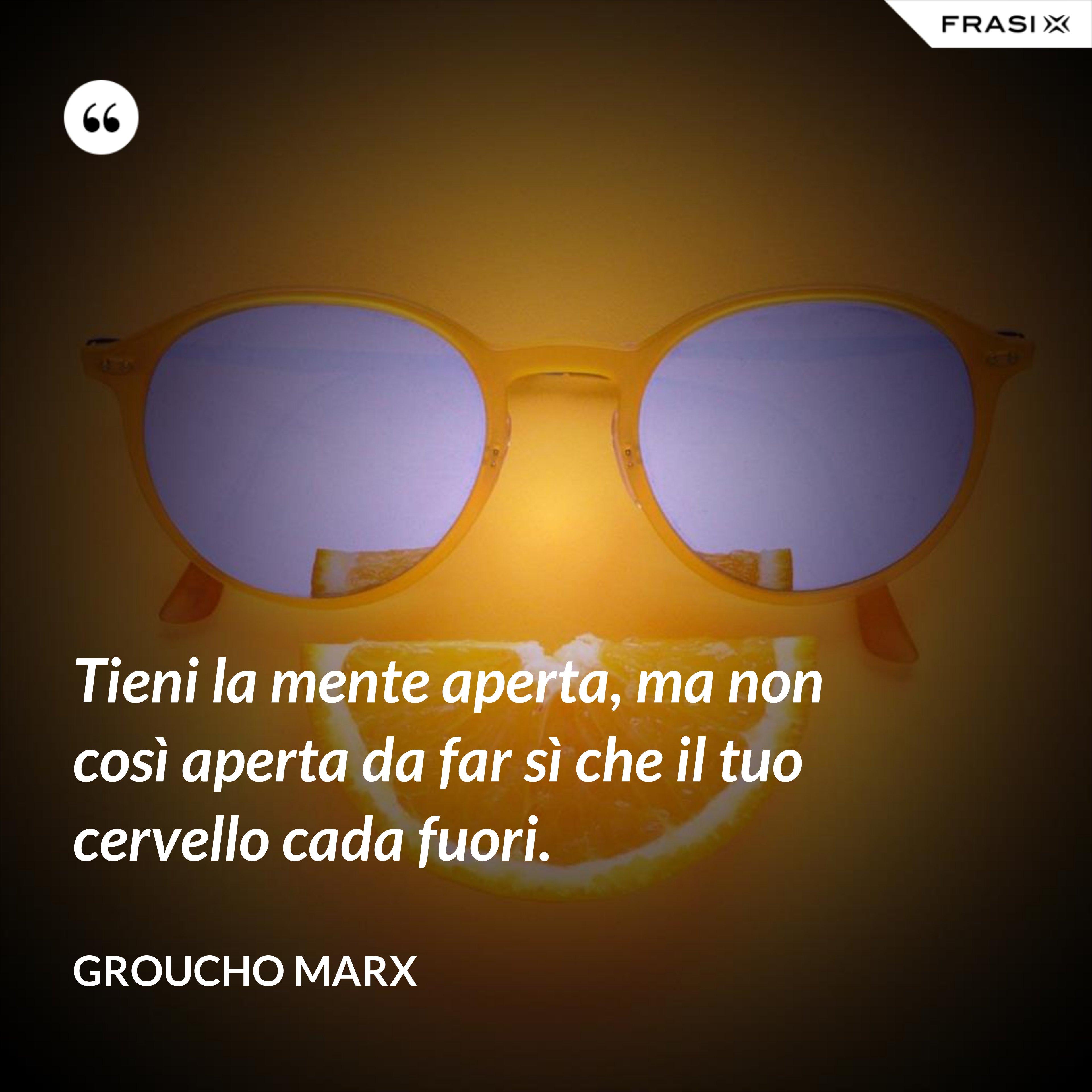 Tieni la mente aperta, ma non così aperta da far sì che il tuo cervello cada fuori. - Groucho Marx