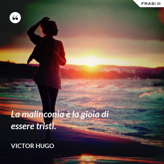 La malinconia è la gioia di essere tristi. - Victor Hugo