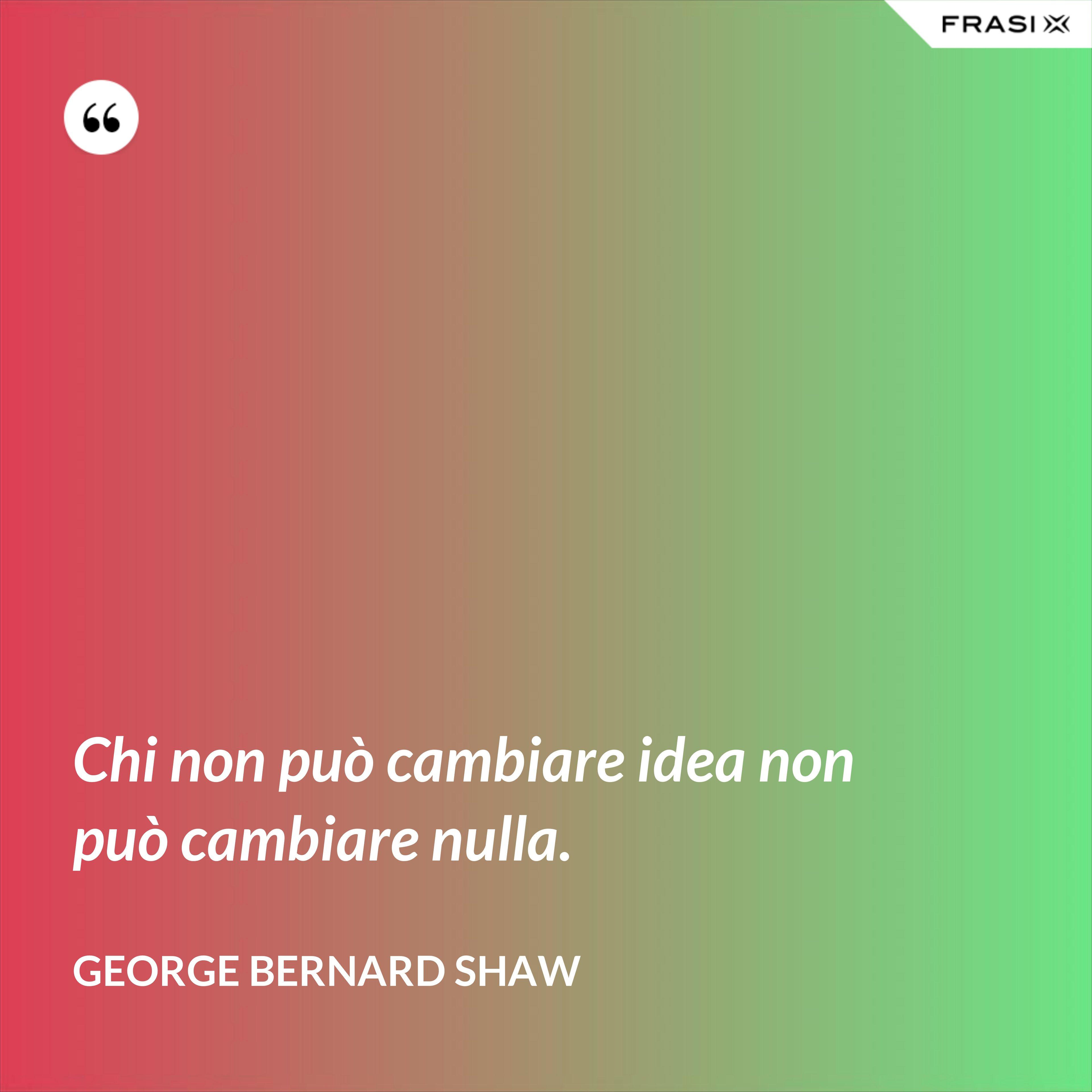 Chi non può cambiare idea non può cambiare nulla. - George Bernard Shaw