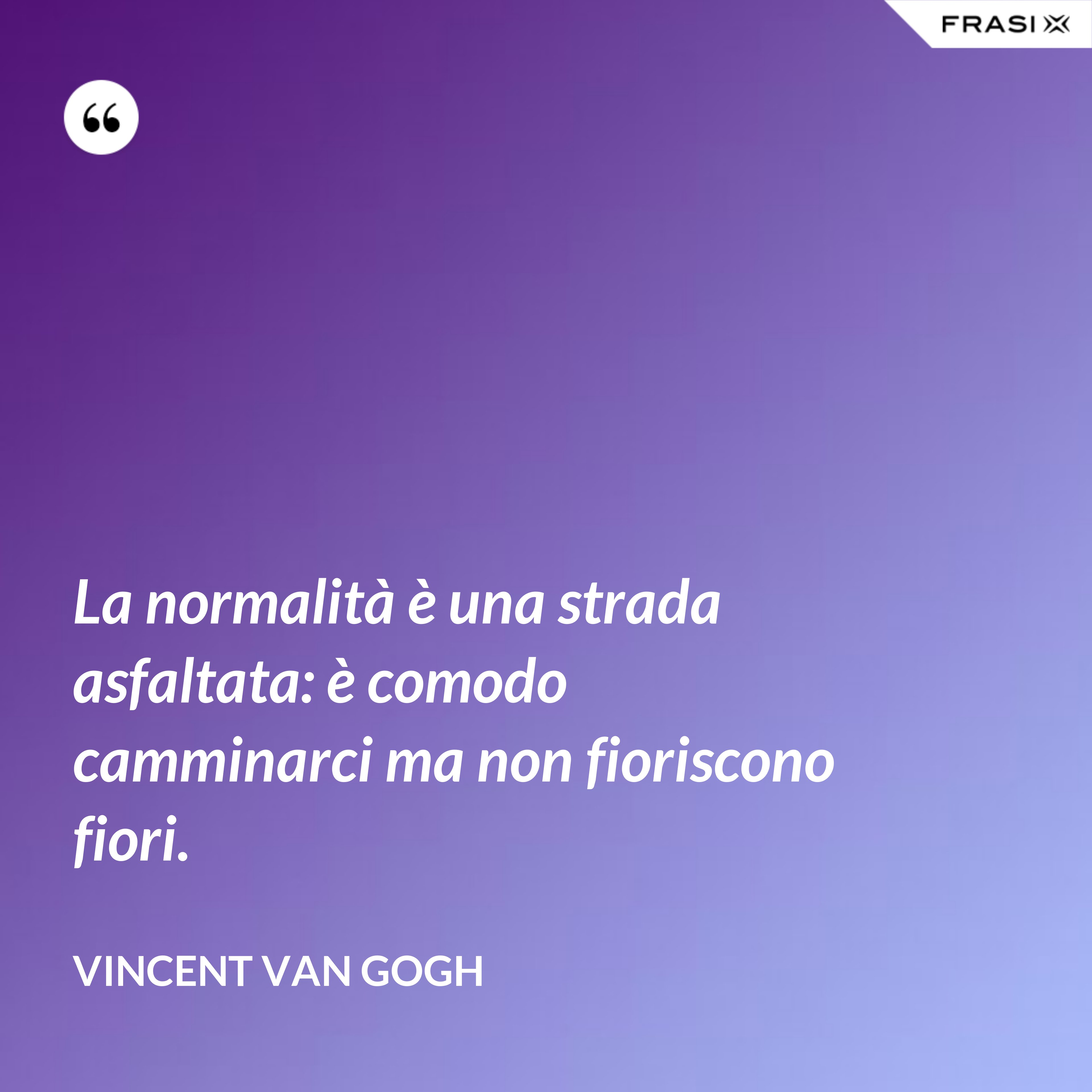 La normalità è una strada asfaltata: è comodo camminarci ma non fioriscono fiori. - Vincent Van Gogh