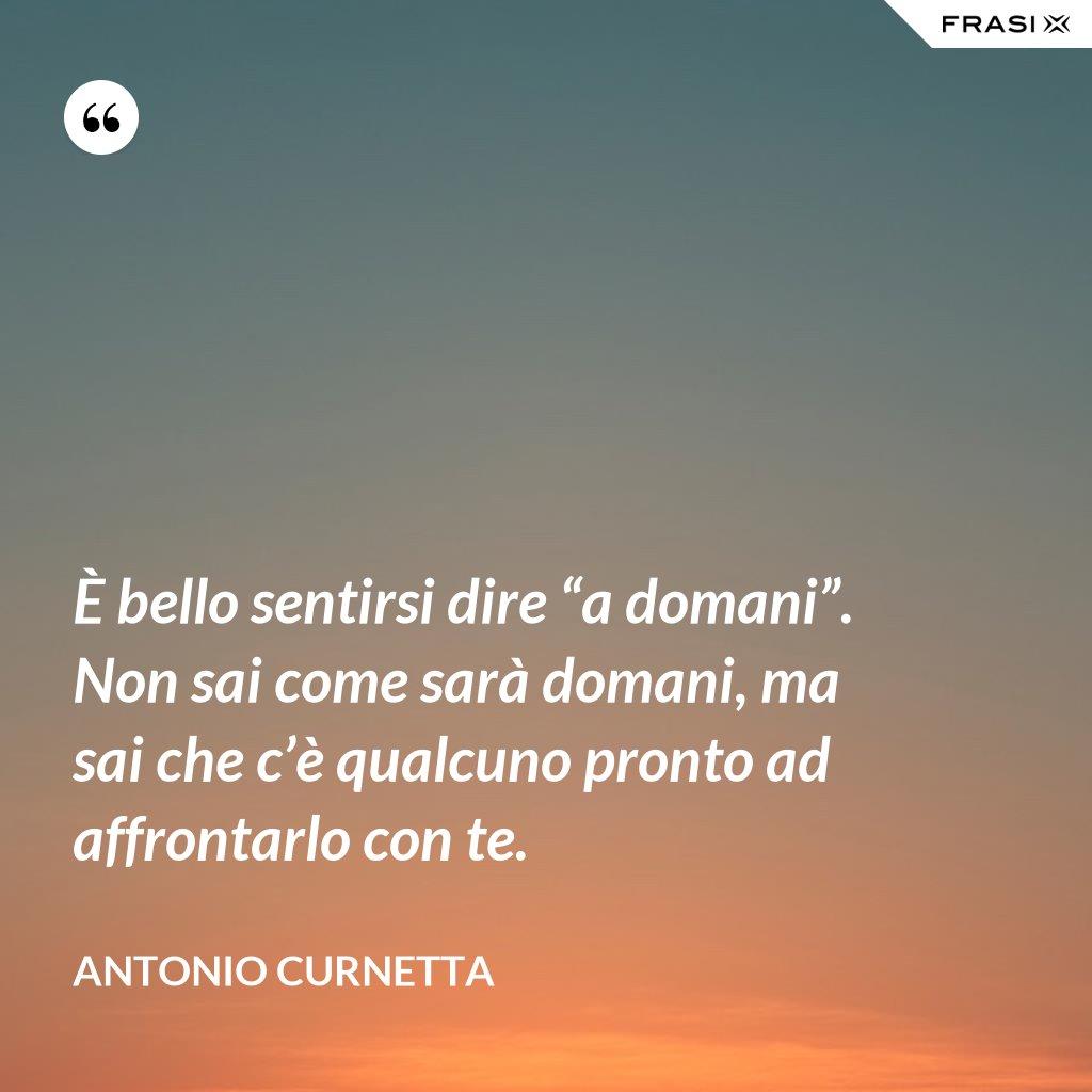 """È bello sentirsi dire """"a domani"""". Non sai come sarà domani, ma sai che c'è qualcuno pronto ad affrontarlo con te. - Antonio Curnetta"""