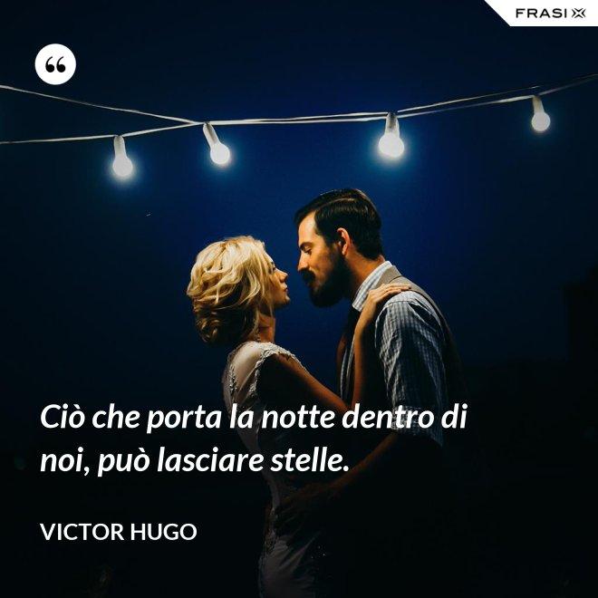Ciò che porta la notte dentro di noi, può lasciare stelle. - Victor Hugo