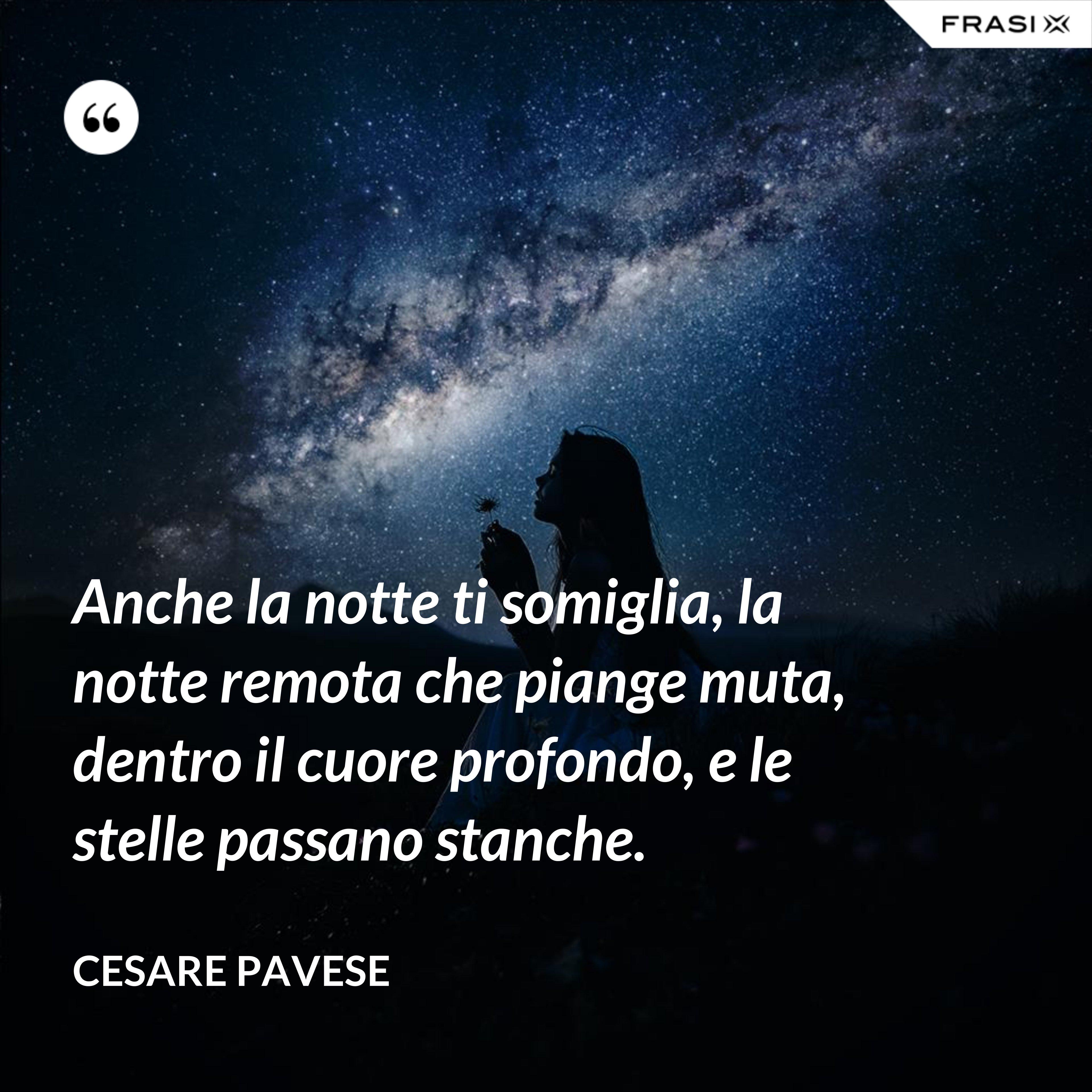 Anche la notte ti somiglia, la notte remota che piange muta, dentro il cuore profondo, e le stelle passano stanche. - Cesare Pavese