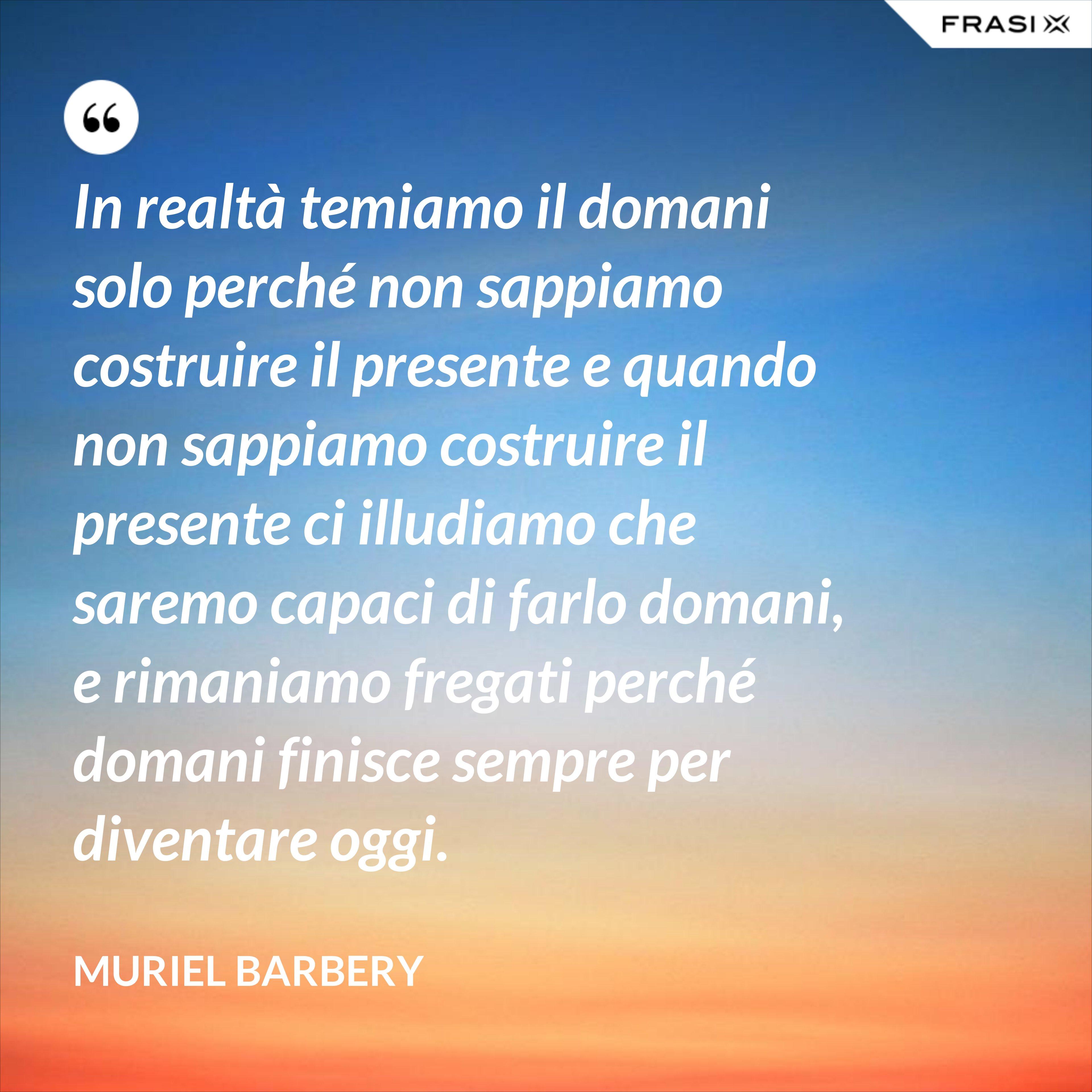 In realtà temiamo il domani solo perché non sappiamo costruire il presente e quando non sappiamo costruire il presente ci illudiamo che saremo capaci di farlo domani, e rimaniamo fregati perché domani finisce sempre per diventare oggi. - Muriel Barbery