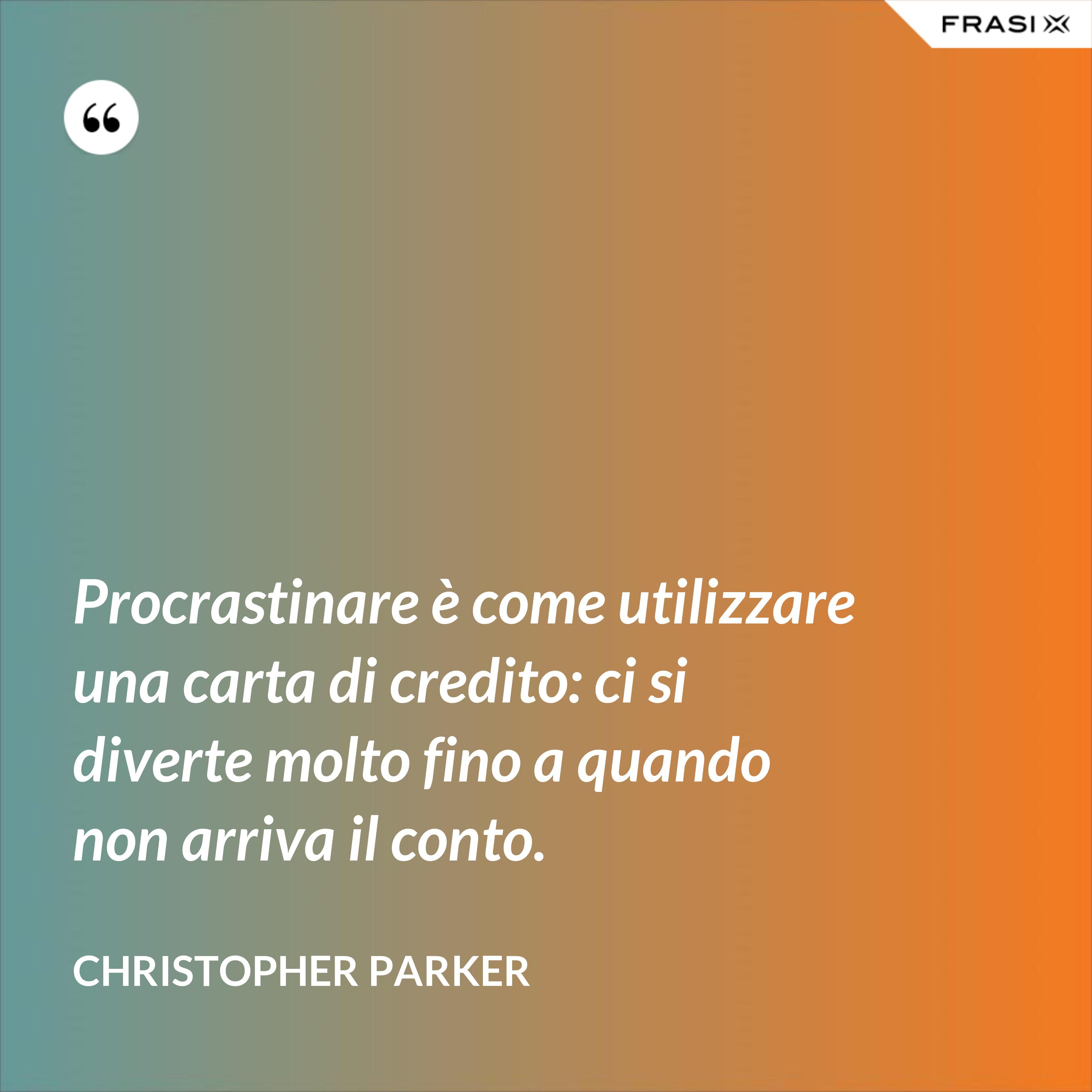 Procrastinare è come utilizzare una carta di credito: ci si diverte molto fino a quando non arriva il conto. - Christopher Parker