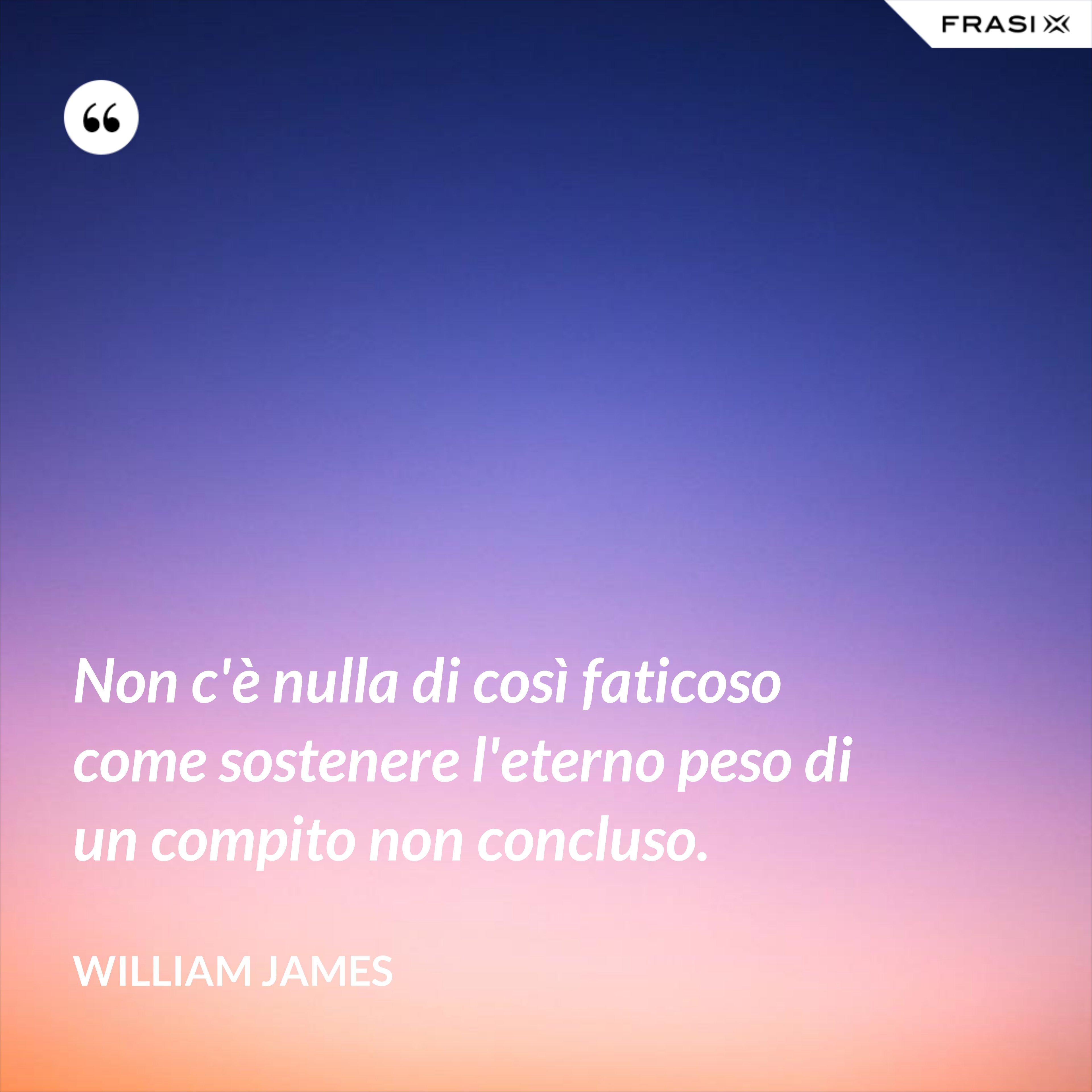 Non c'è nulla di così faticoso come sostenere l'eterno peso di un compito non concluso. - William James