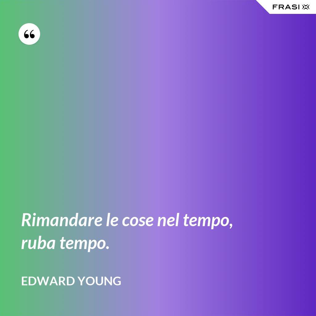 Rimandare le cose nel tempo, ruba tempo. - Edward Young