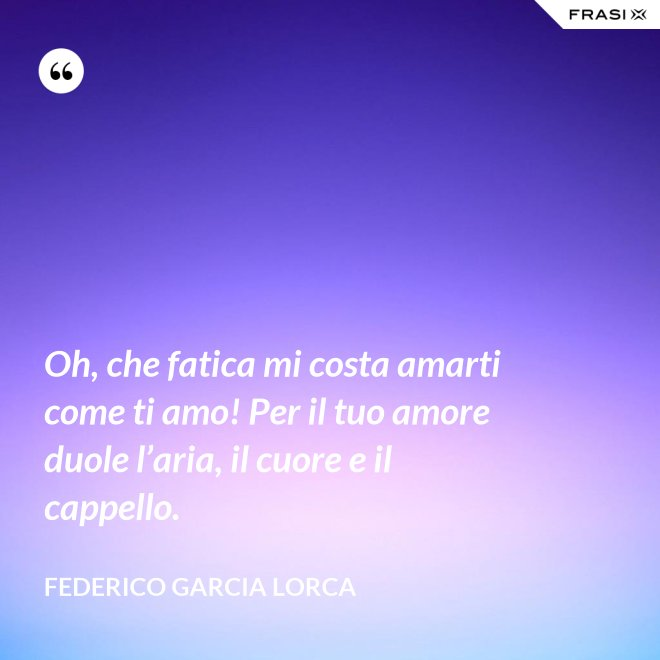Oh, che fatica mi costa amarti come ti amo! Per il tuo amore duole l'aria, il cuore e il cappello. - Federico Garcia Lorca
