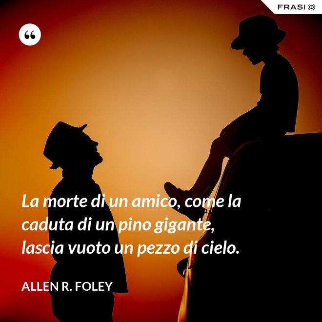 La morte di un amico, come la caduta di un pino gigante, lascia vuoto un pezzo di cielo. - Allen R. Foley