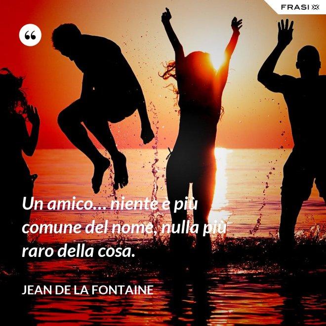 Un amico… niente è più comune del nome, nulla più raro della cosa. - Jean de La Fontaine