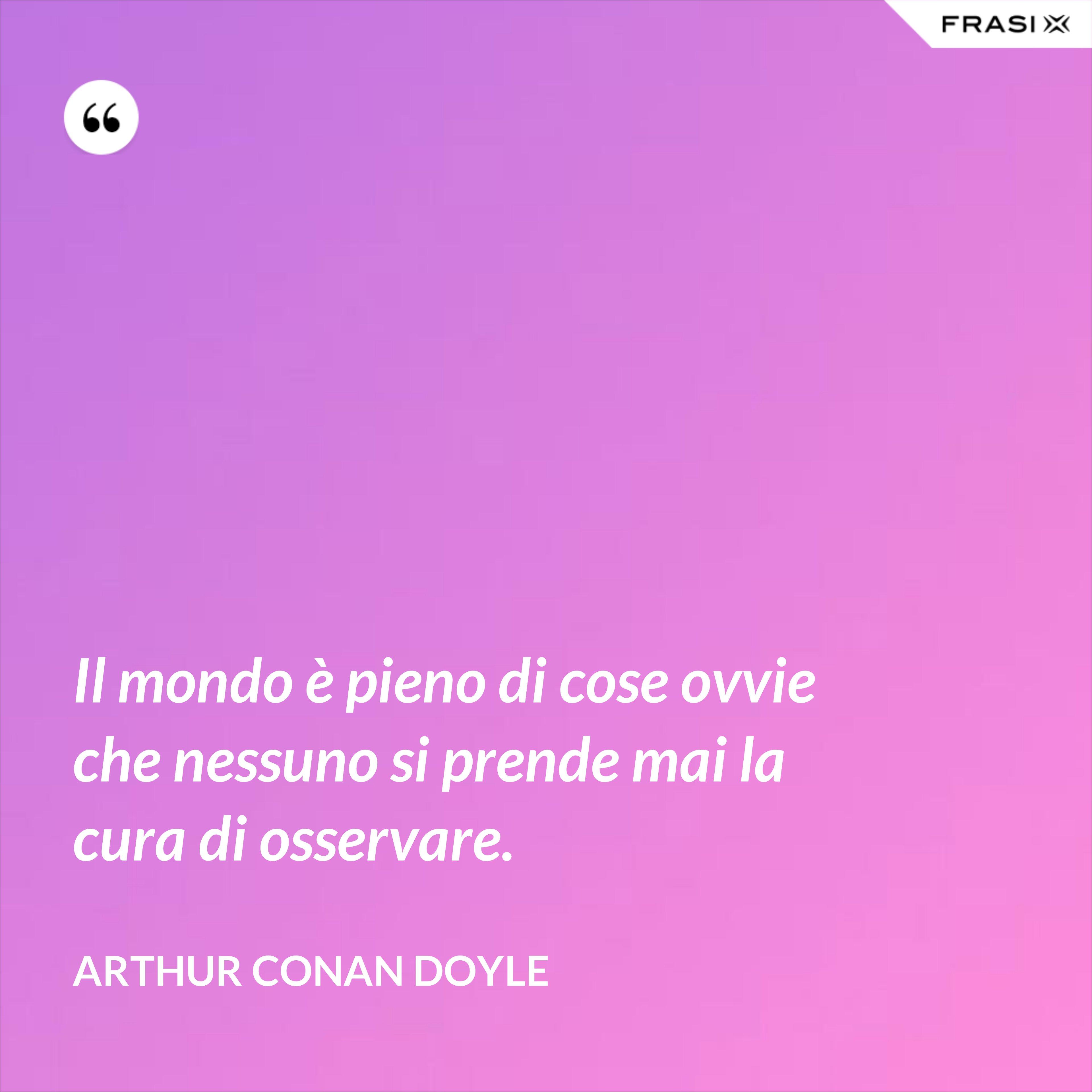 Il mondo è pieno di cose ovvie che nessuno si prende mai la cura di osservare. - Arthur Conan Doyle