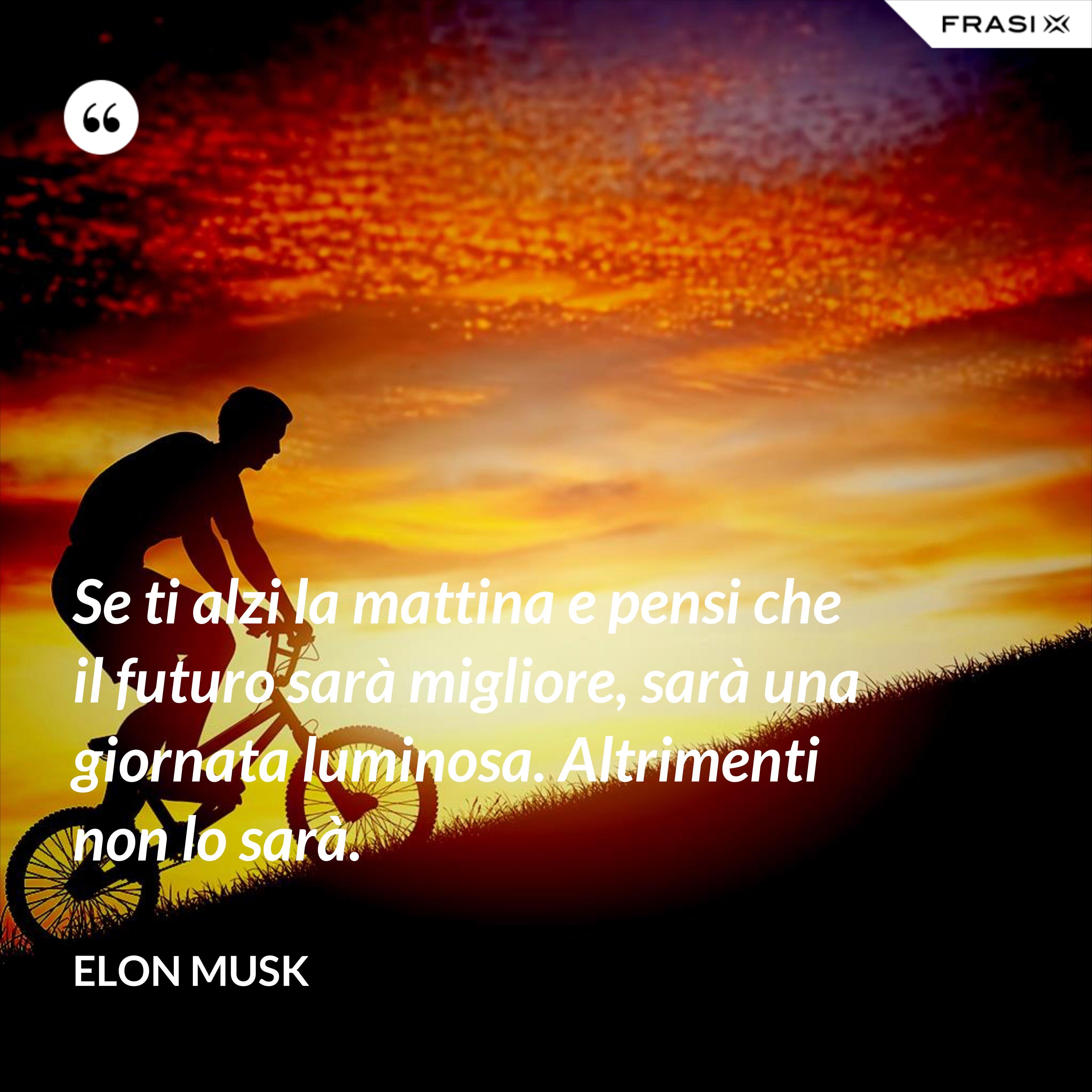 Se ti alzi la mattina e pensi che il futuro sarà migliore, sarà una giornata luminosa. Altrimenti non lo sarà. - Elon Musk