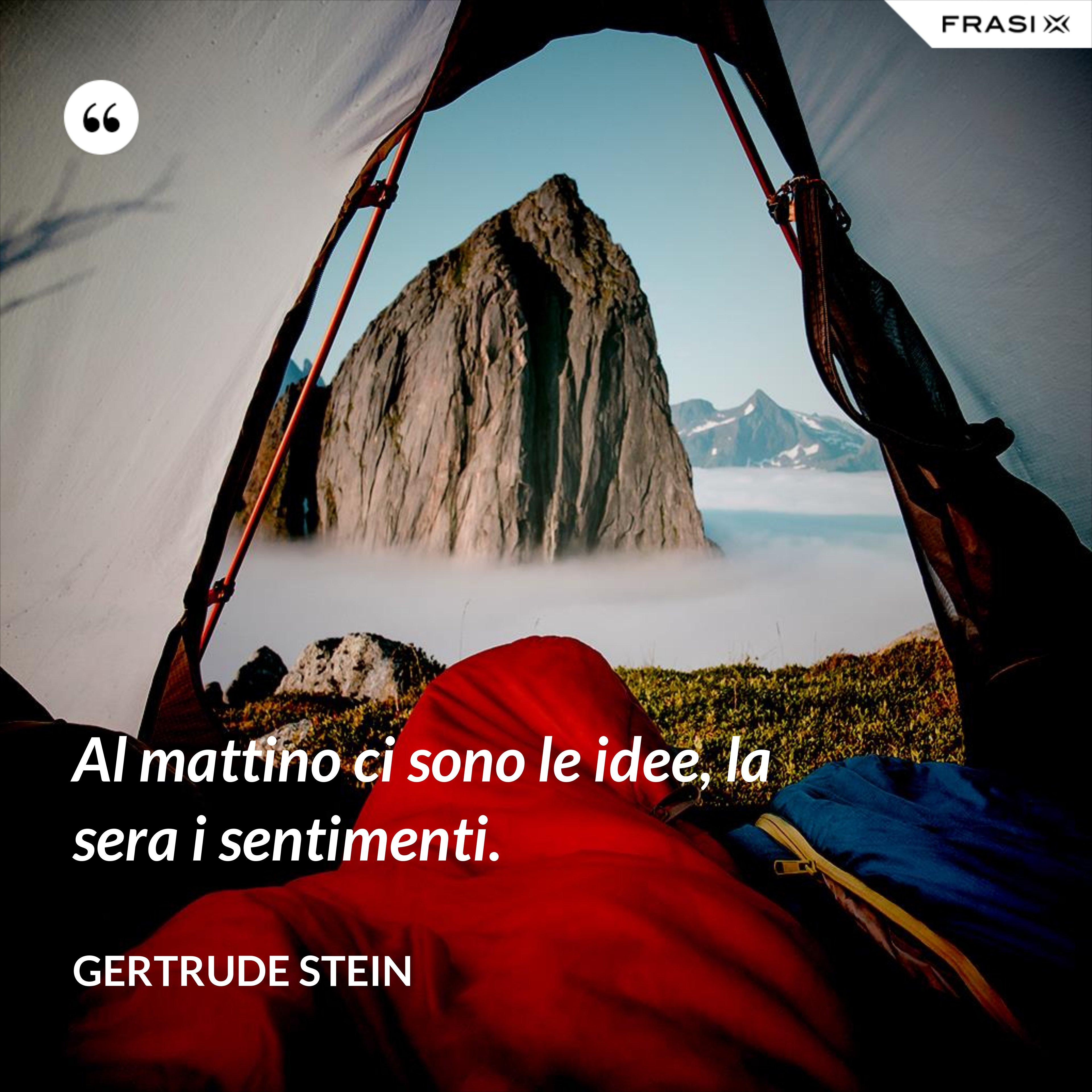 Al mattino ci sono le idee, la sera i sentimenti. - Gertrude Stein