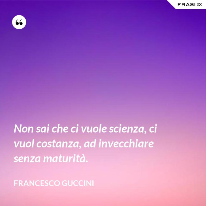 Non sai che ci vuole scienza, ci vuol costanza, ad invecchiare senza maturità. - Francesco Guccini