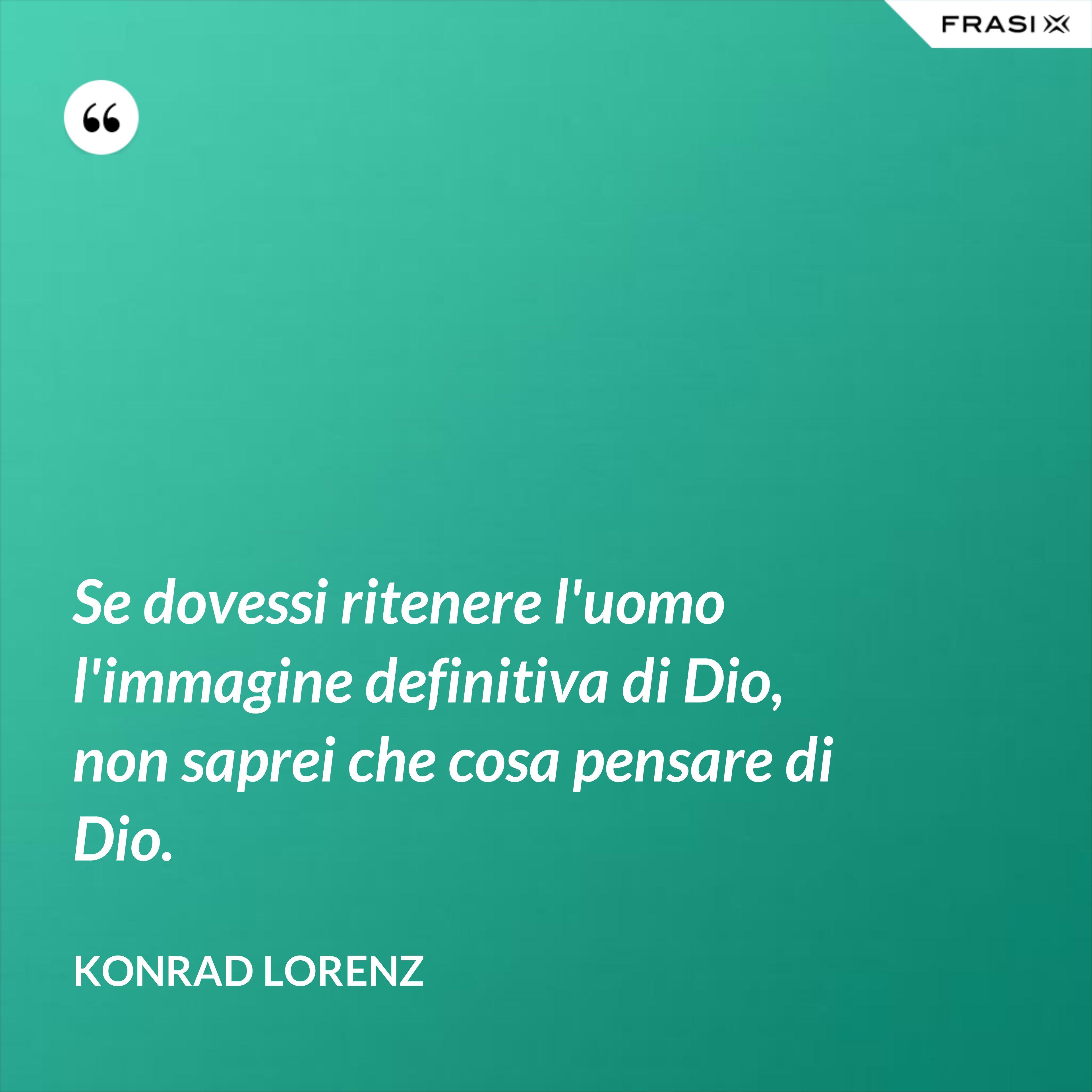 Se dovessi ritenere l'uomo l'immagine definitiva di Dio, non saprei che cosa pensare di Dio. - Konrad Lorenz
