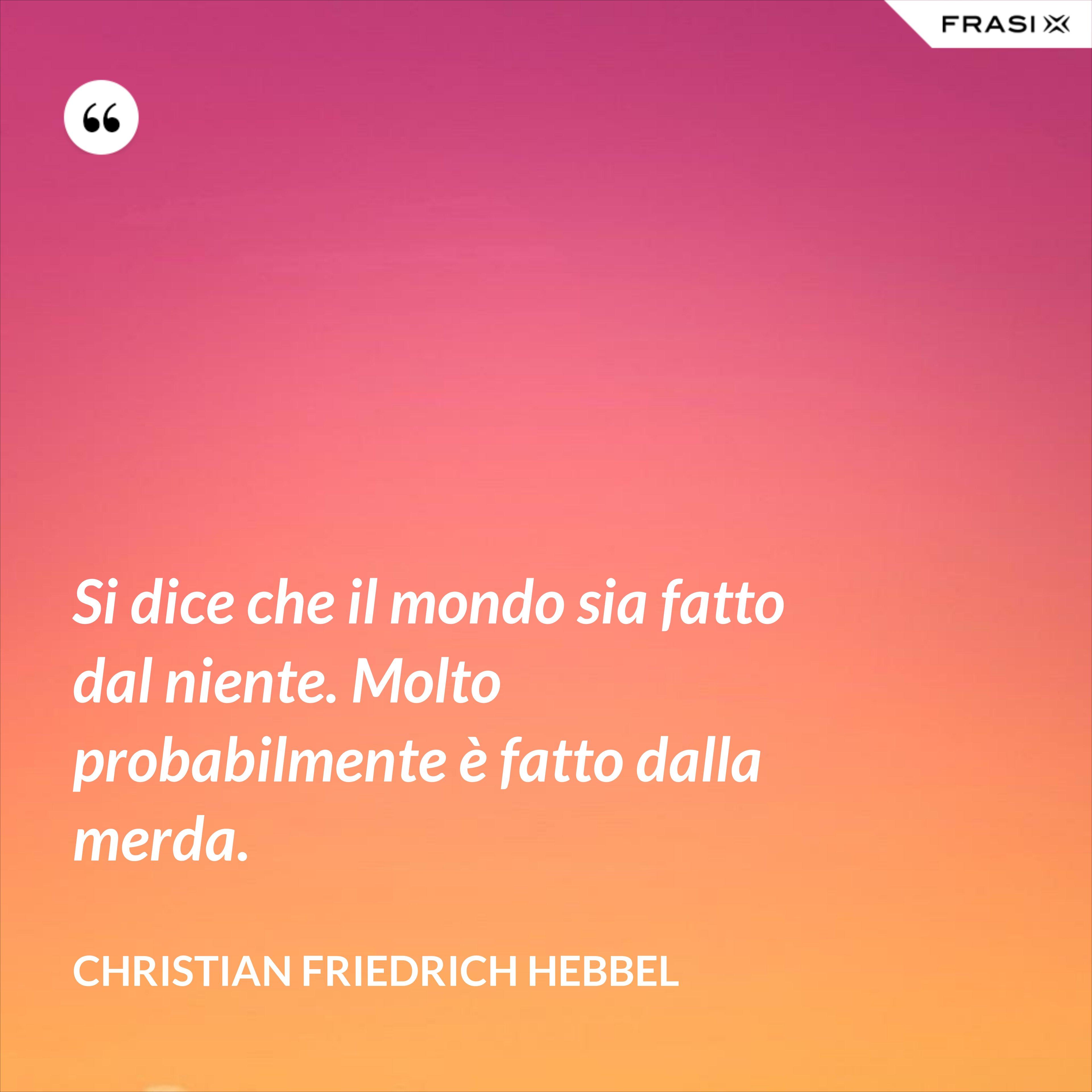 Si dice che il mondo sia fatto dal niente. Molto probabilmente è fatto dalla merda. - Christian Friedrich Hebbel