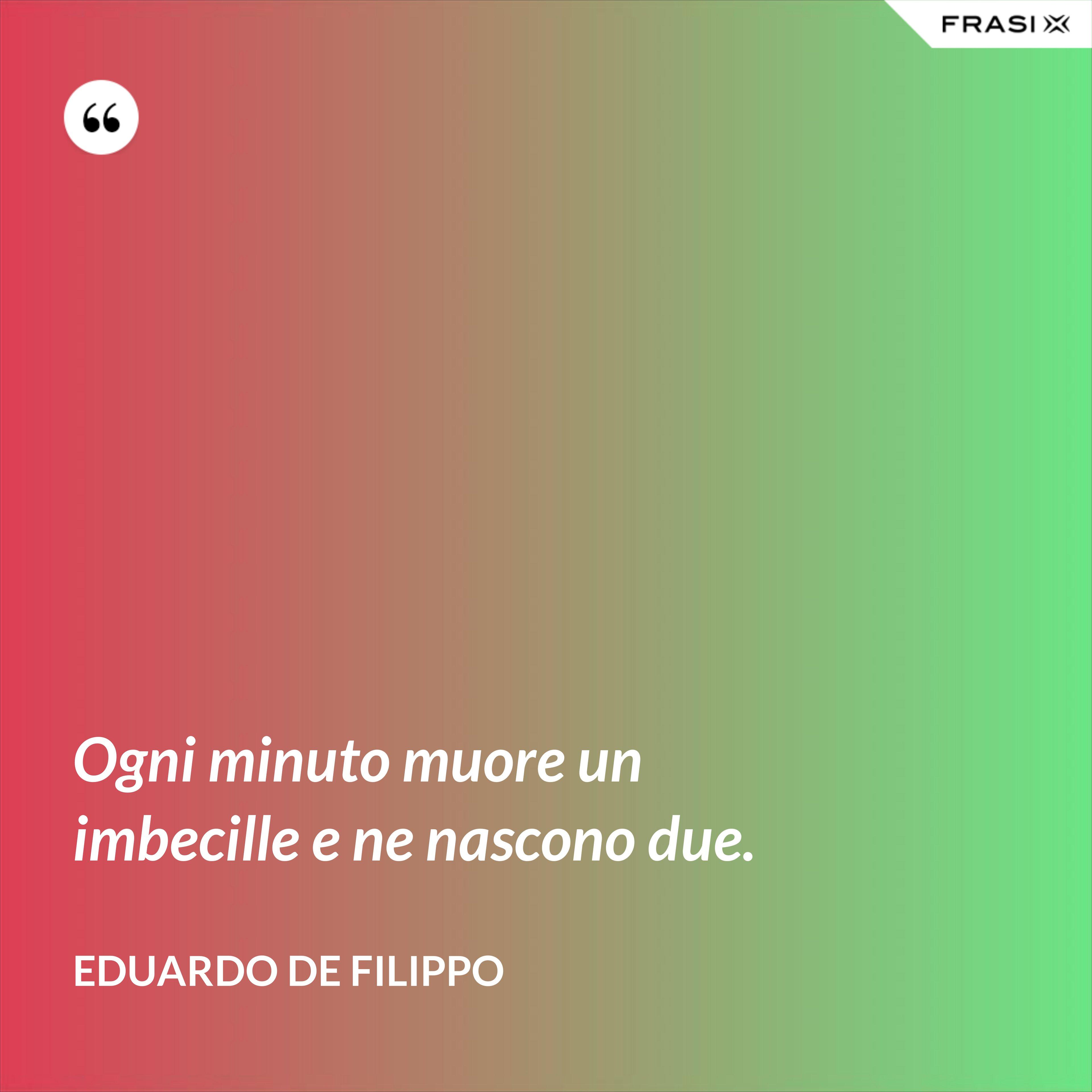 Ogni minuto muore un imbecille e ne nascono due. - Eduardo De Filippo