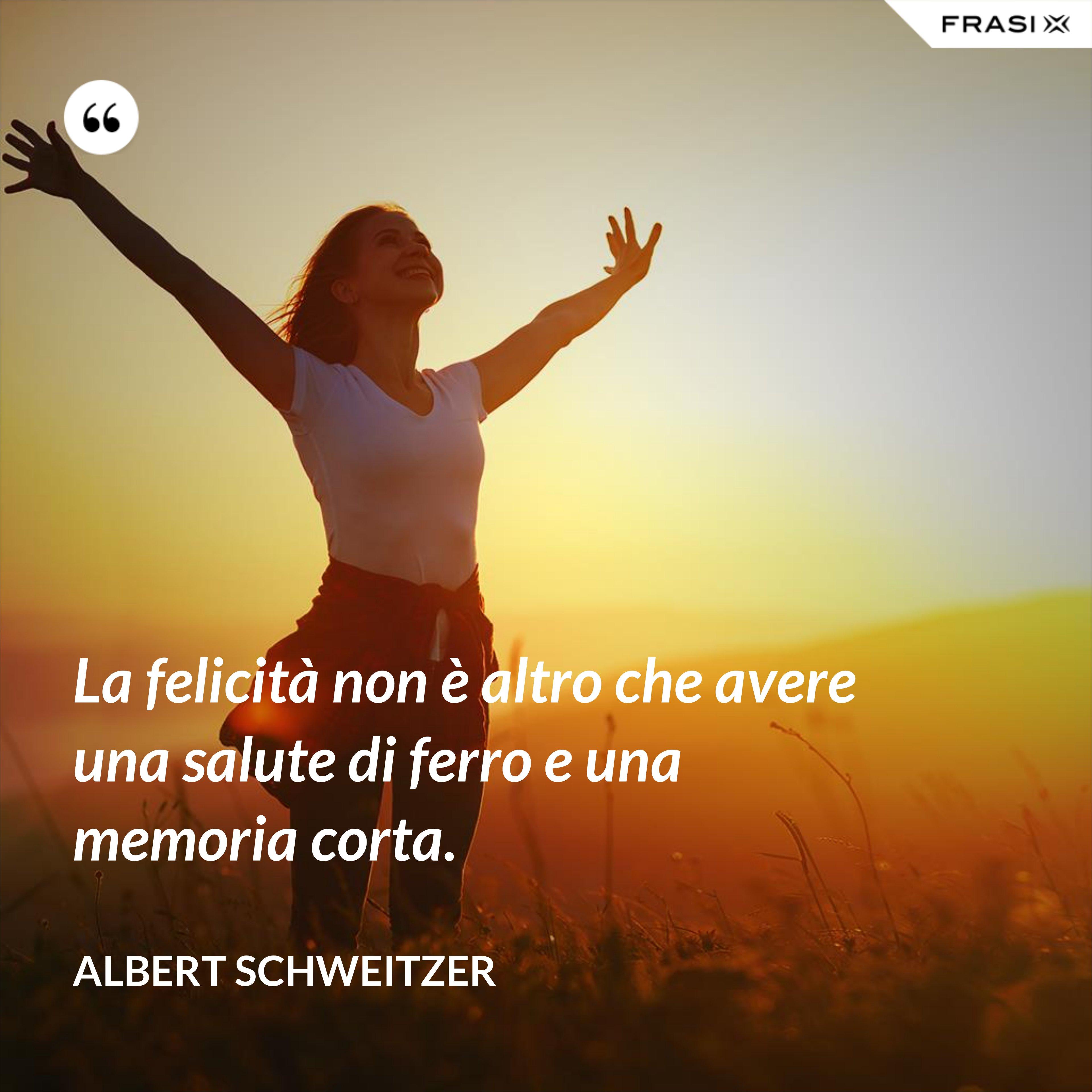 La felicità non è altro che avere una salute di ferro e una memoria corta. - Albert Schweitzer