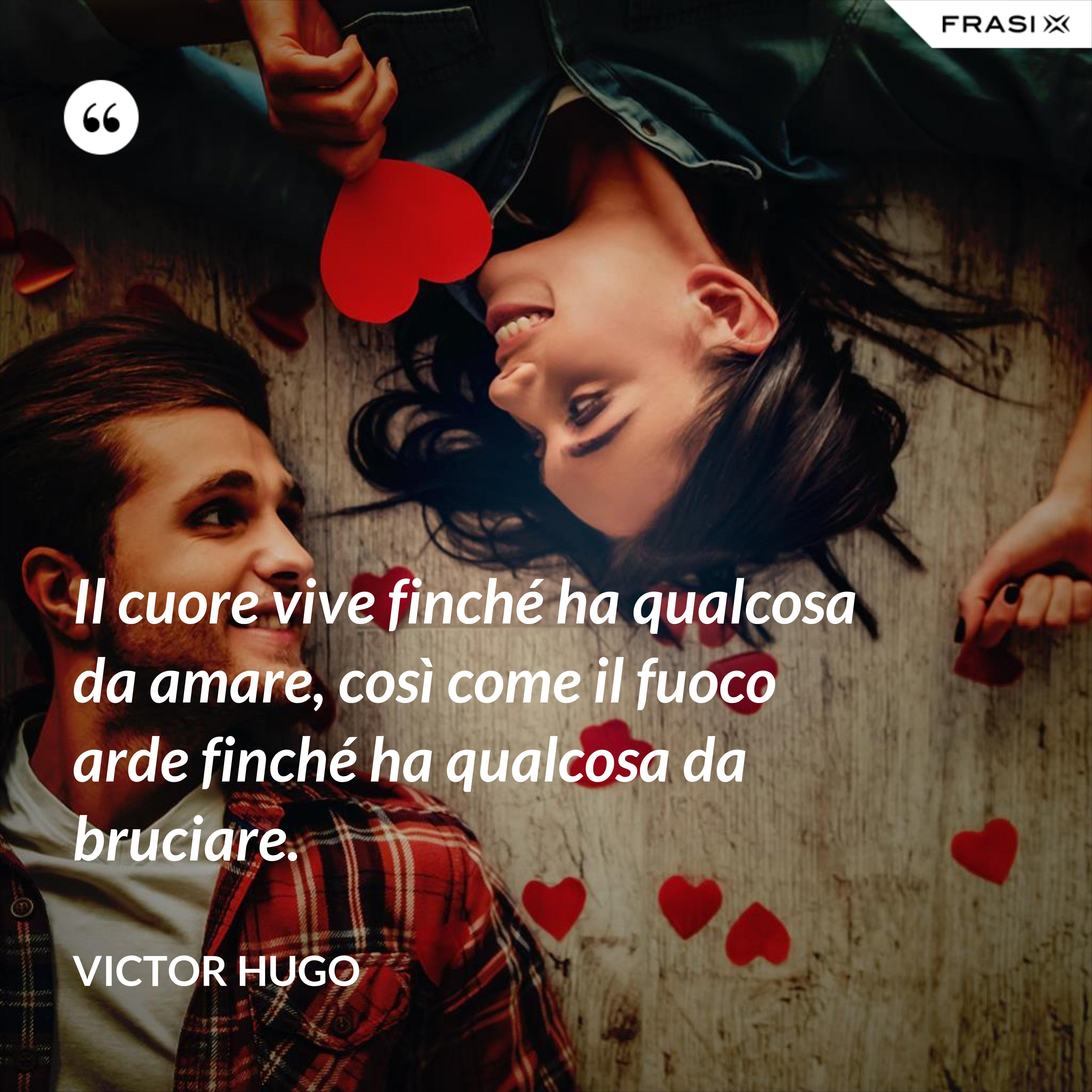 Il cuore vive finché ha qualcosa da amare, così come il fuoco arde finché ha qualcosa da bruciare. - Victor Hugo