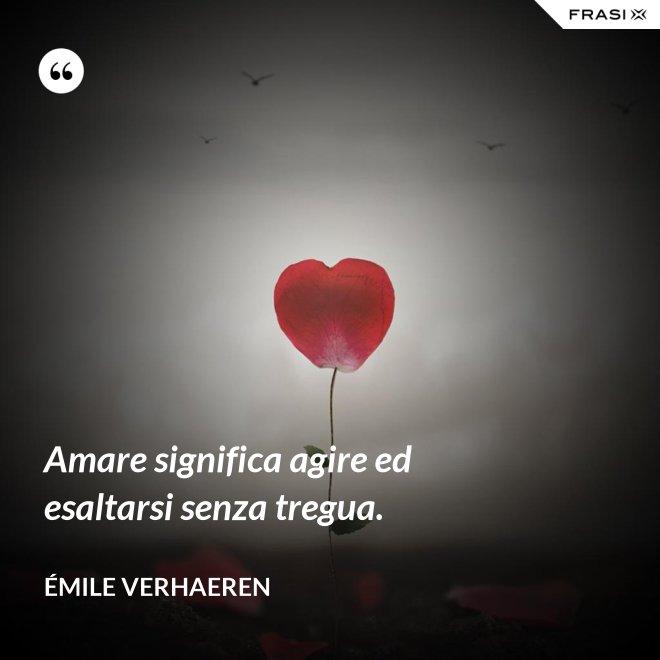 Amare significa agire ed esaltarsi senza tregua. - Émile Verhaeren