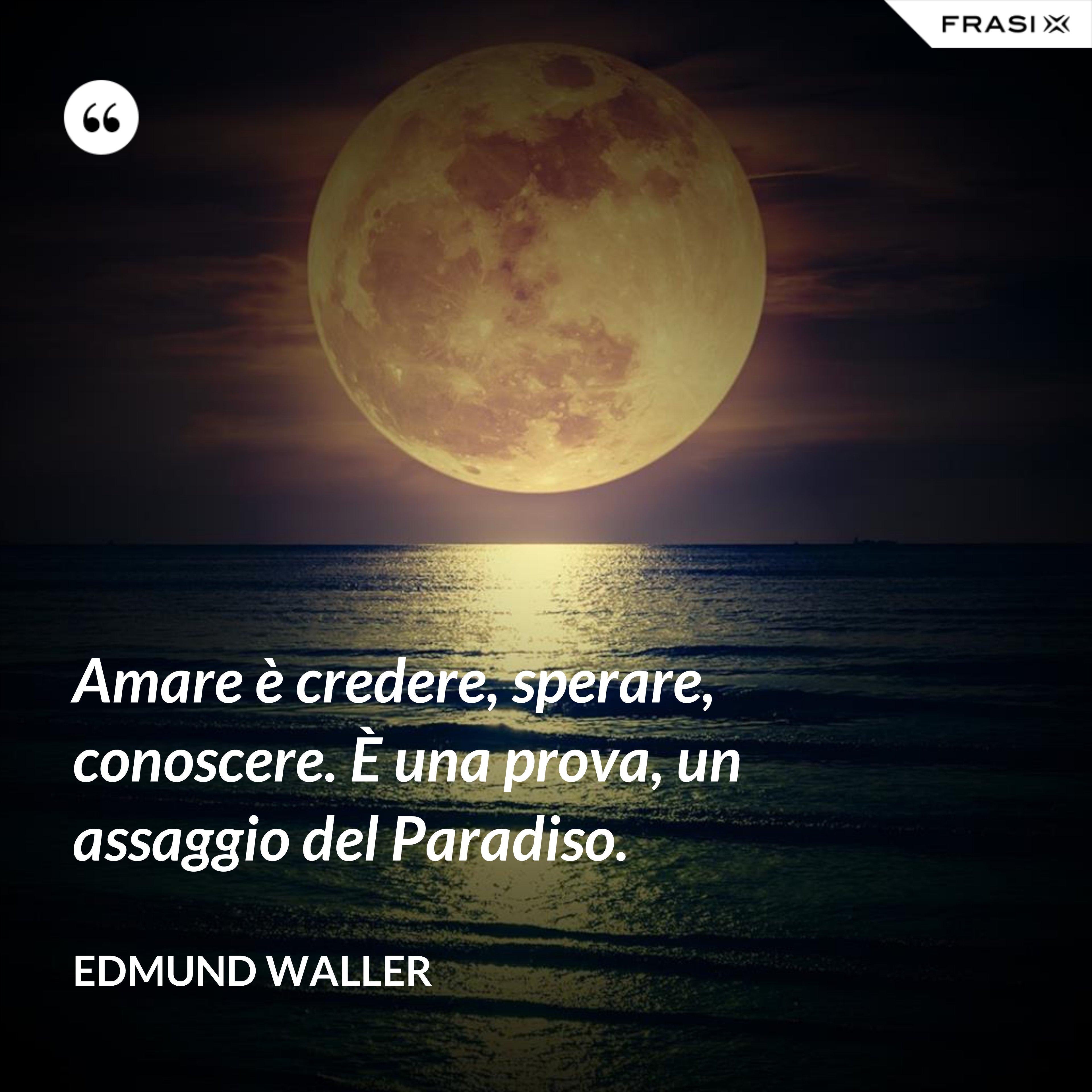 Amare è credere, sperare, conoscere. È una prova, un assaggio del Paradiso. - Edmund Waller
