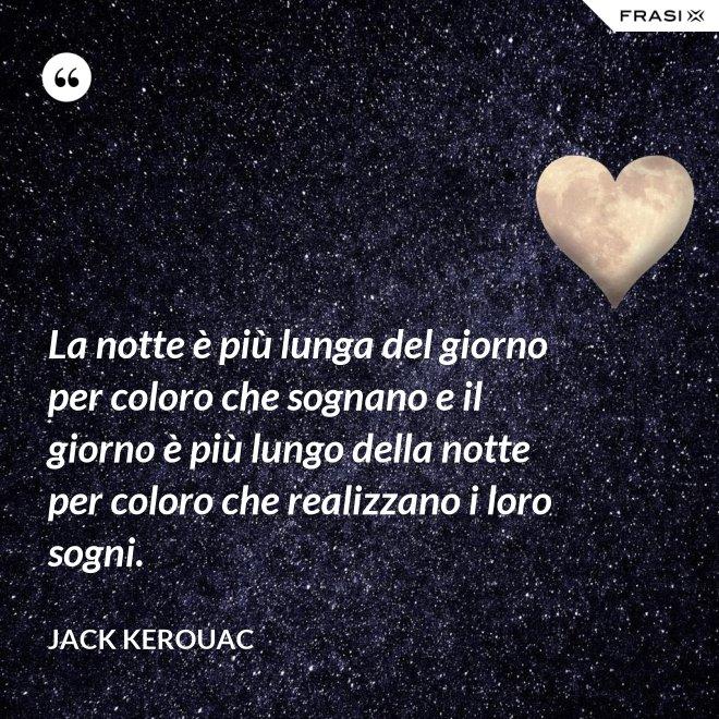 La notte è più lunga del giorno per coloro che sognano e il giorno è più lungo della notte per coloro che realizzano i loro sogni. - Jack Kerouac