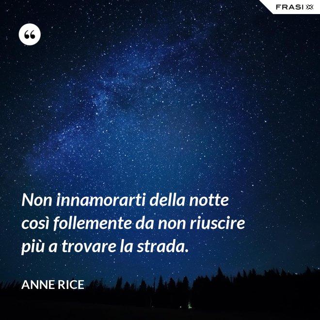 Non innamorarti della notte così follemente da non riuscire più a trovare la strada. - Anne Rice