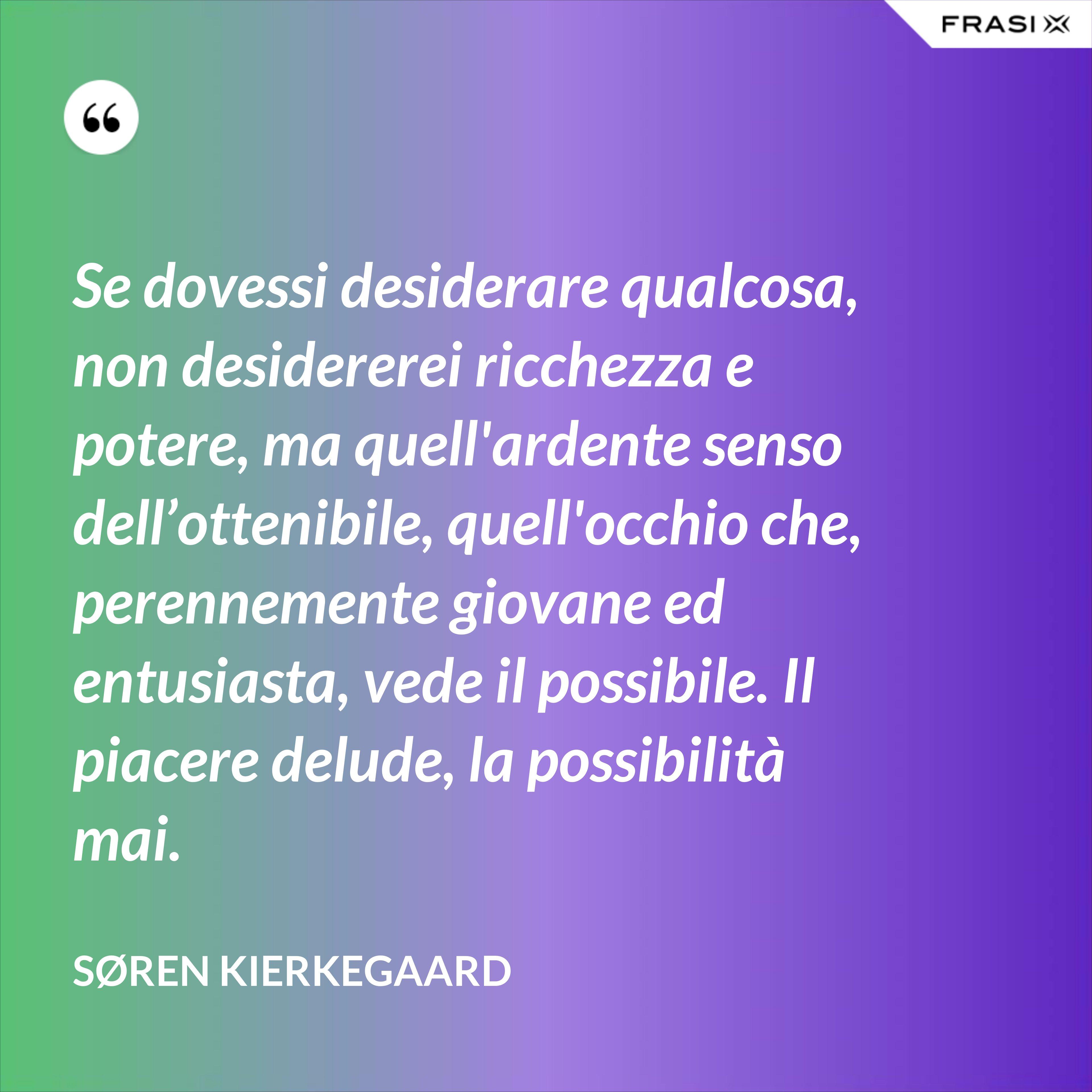 Se dovessi desiderare qualcosa, non desidererei ricchezza e potere, ma quell'ardente senso dell'ottenibile, quell'occhio che, perennemente giovane ed entusiasta, vede il possibile. Il piacere delude, la possibilità mai. - Søren Kierkegaard