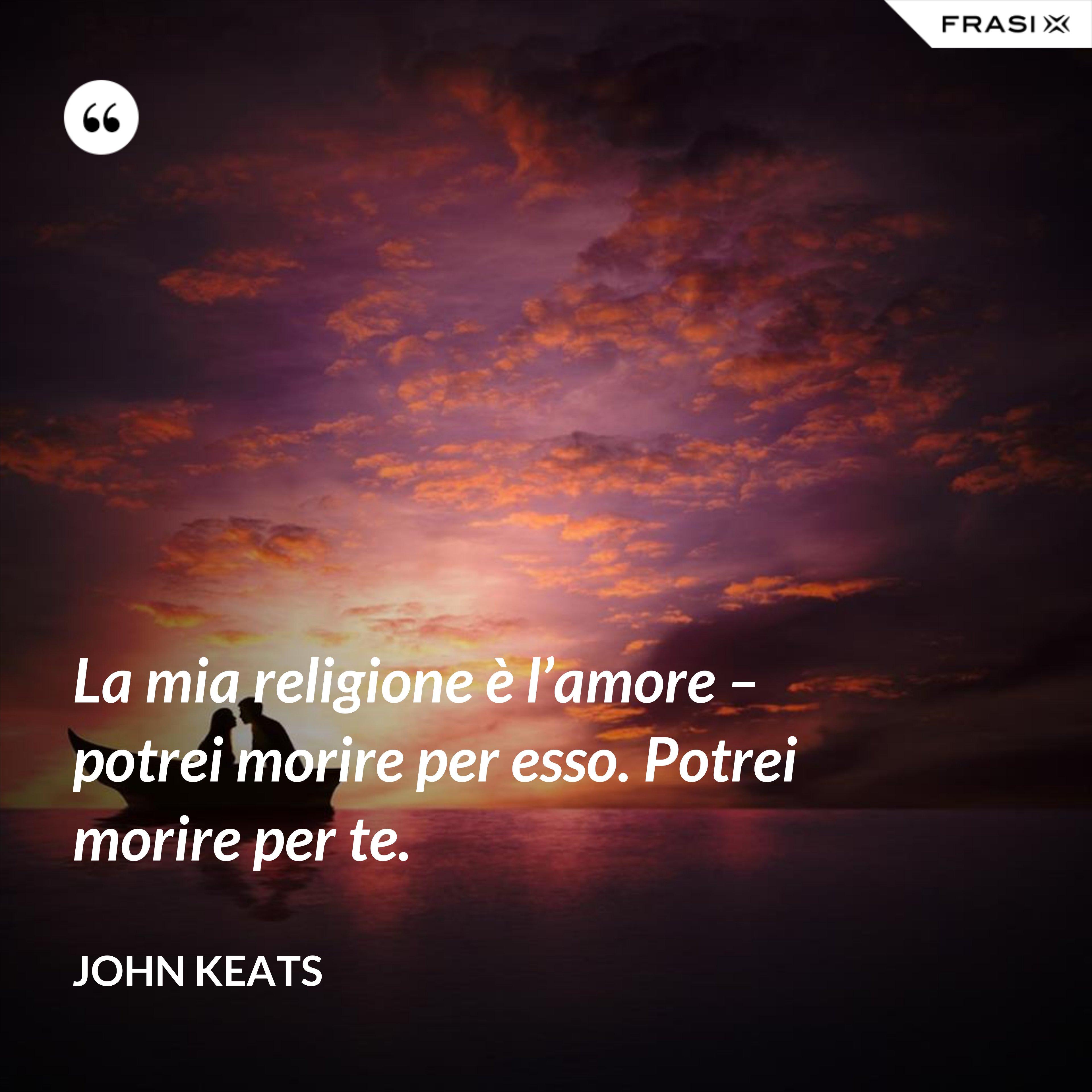 La mia religione è l'amore – potrei morire per esso. Potrei morire per te. - John Keats