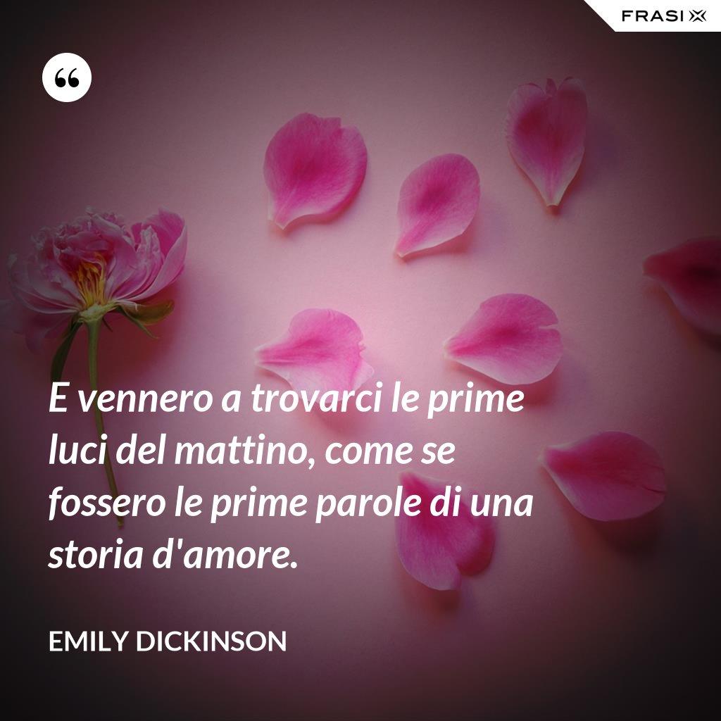 E vennero a trovarci le prime luci del mattino, come se fossero le prime parole di una storia d'amore. - Emily Dickinson