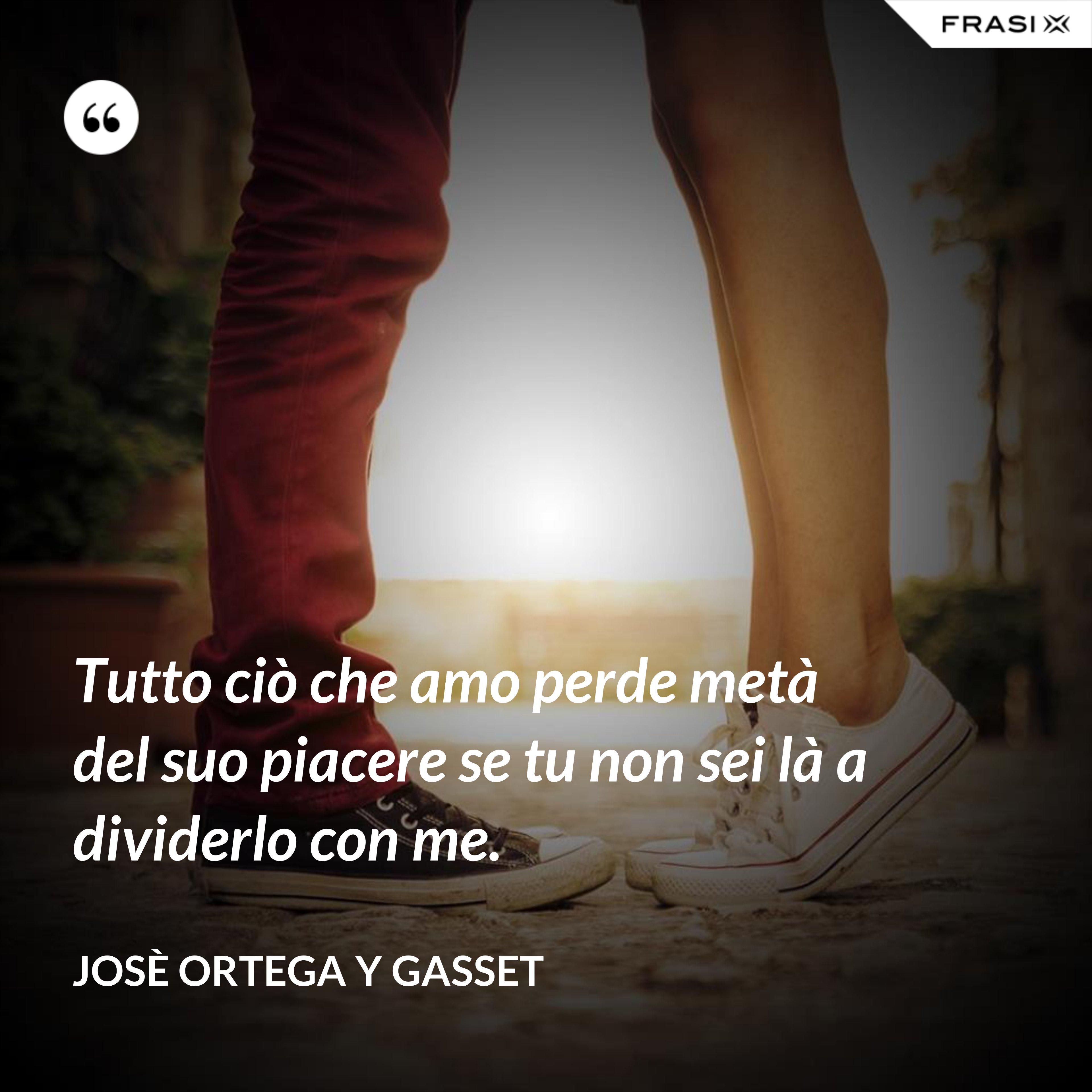 Tutto ciò che amo perde metà del suo piacere se tu non sei là a dividerlo con me. - Josè Ortega y Gasset