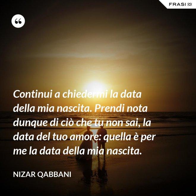 Continui a chiedermi la data della mia nascita. Prendi nota dunque di ciò che tu non sai, la data del tuo amore: quella è per me la data della mia nascita. - Nizar Qabbani