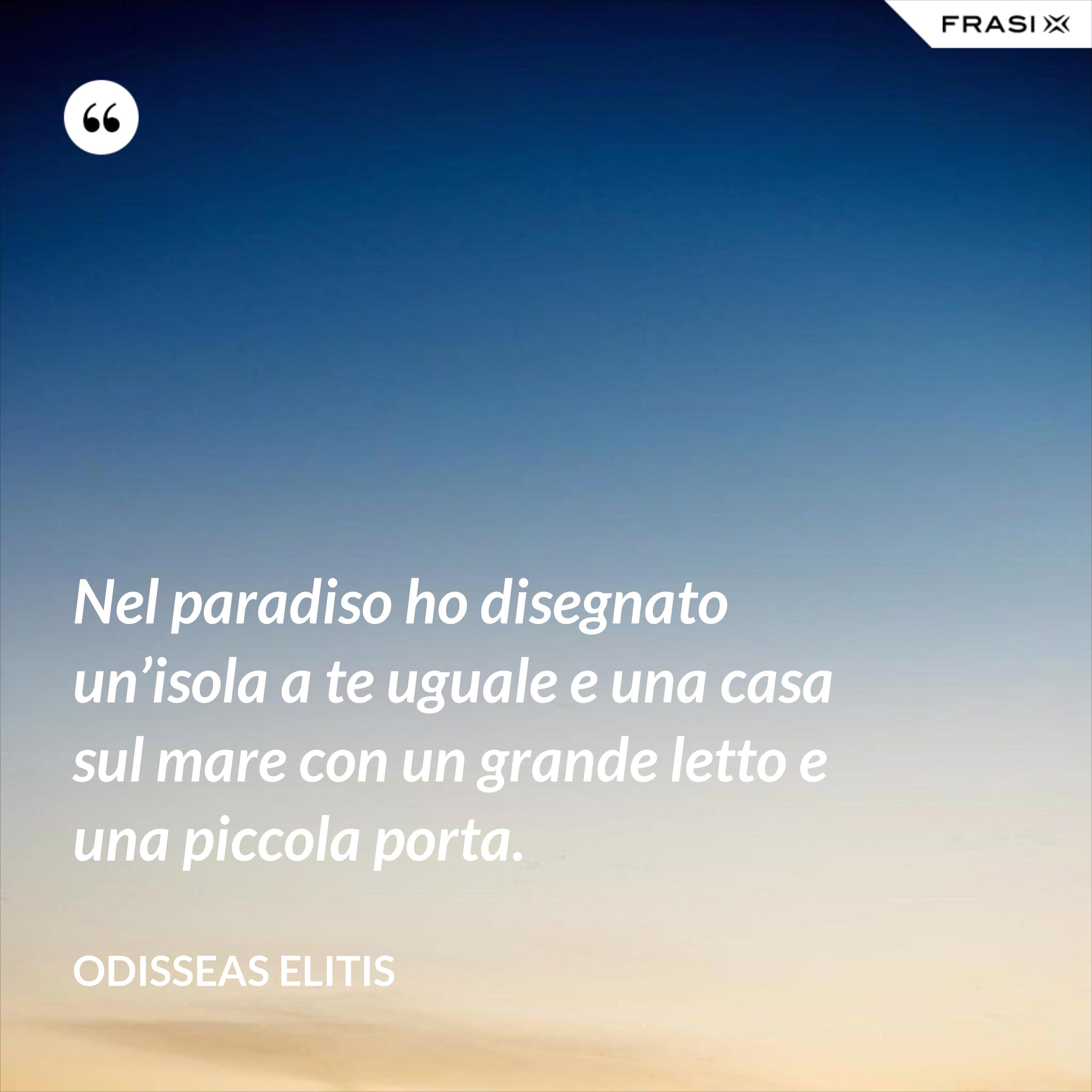Nel paradiso ho disegnato un'isola a te uguale e una casa sul mare con un grande letto e una piccola porta. - Odisseas Elitis