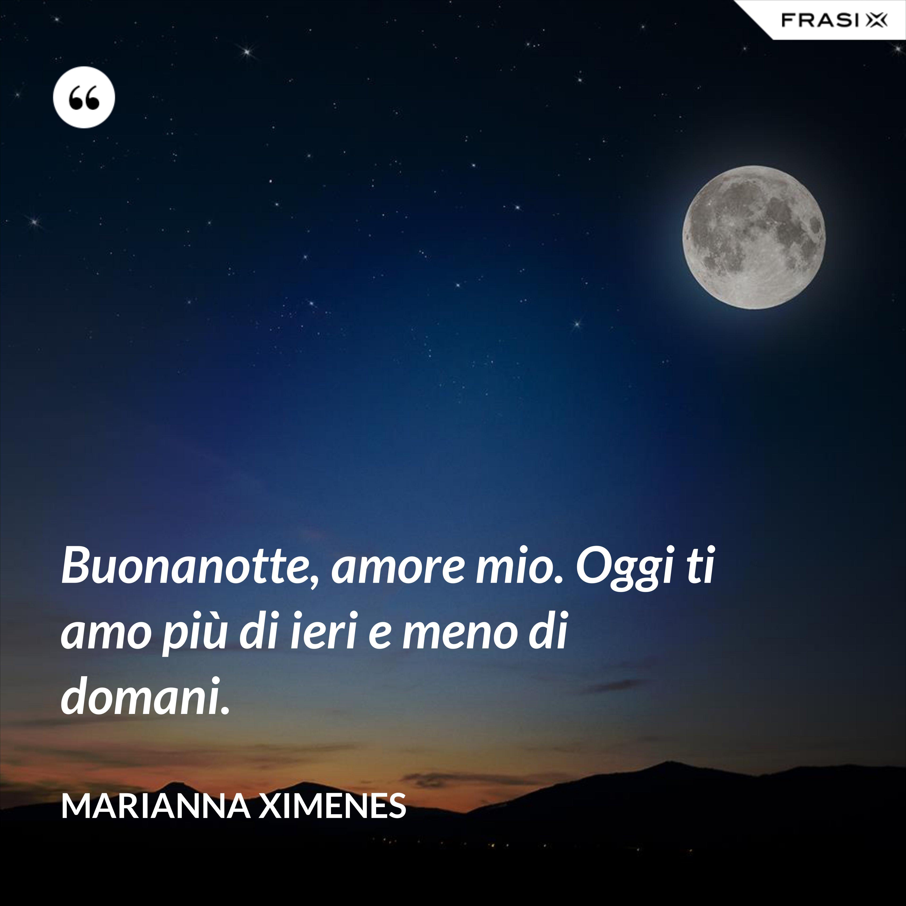 Buonanotte, amore mio. Oggi ti amo più di ieri e meno di domani. - Marianna Ximenes