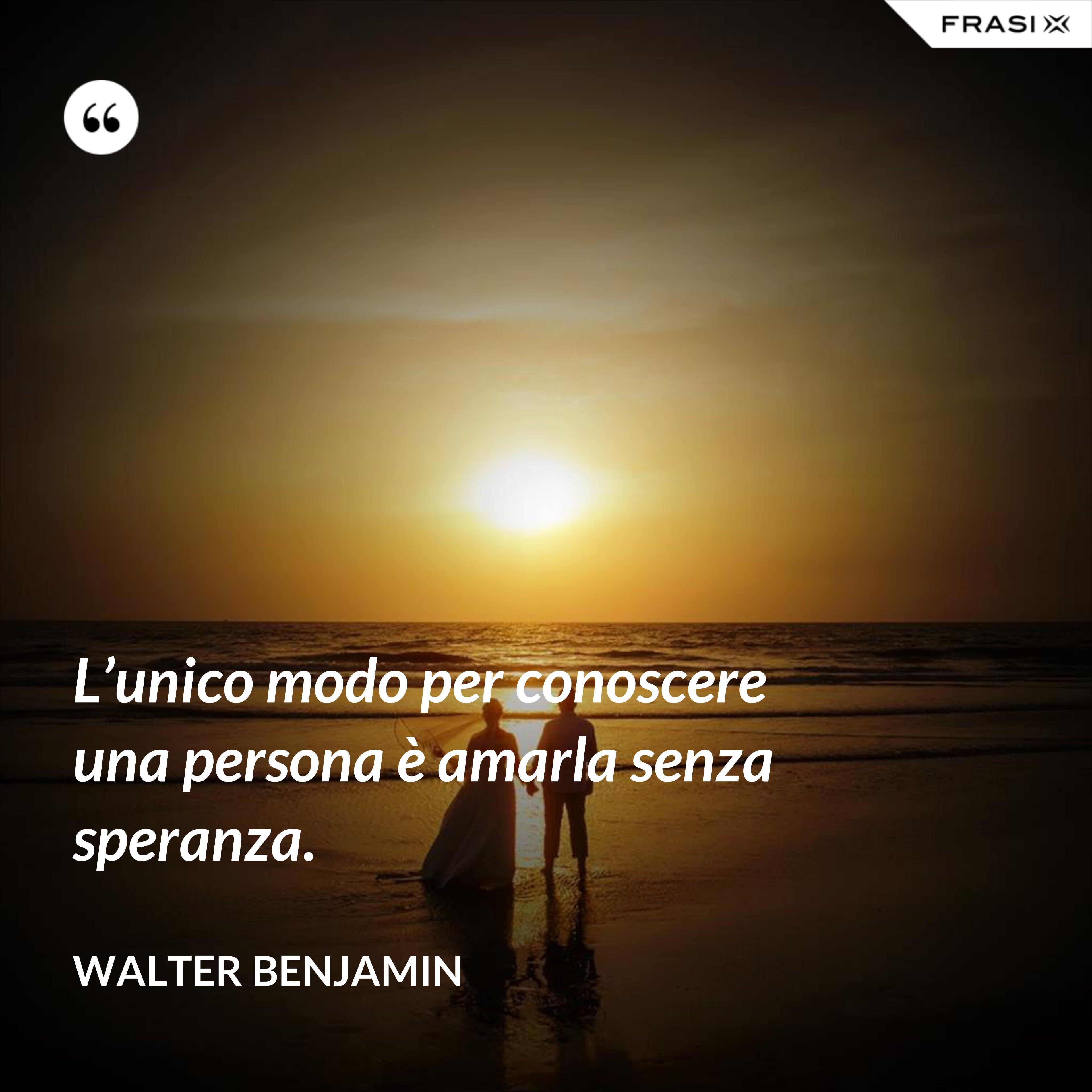L'unico modo per conoscere una persona è amarla senza speranza. - Walter Benjamin