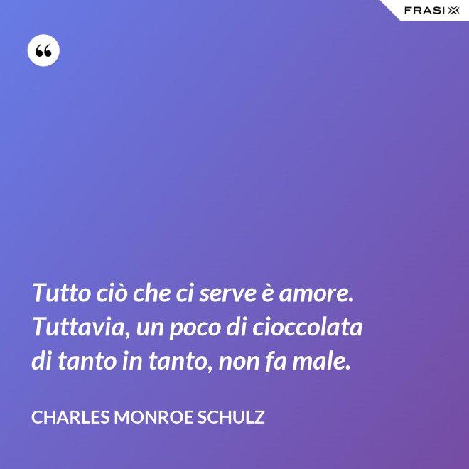 Tutto ciò che ci serve è amore. Tuttavia, un poco di cioccolata di tanto in tanto, non fa male. - Charles Monroe Schulz