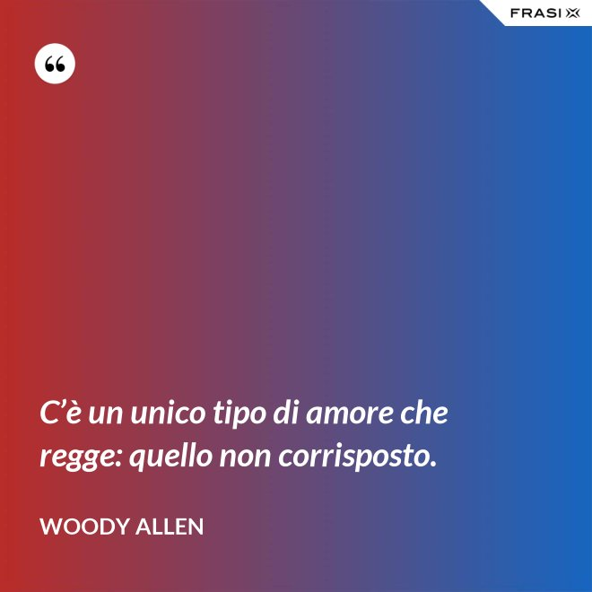 C'è un unico tipo di amore che regge: quello non corrisposto. - Woody Allen