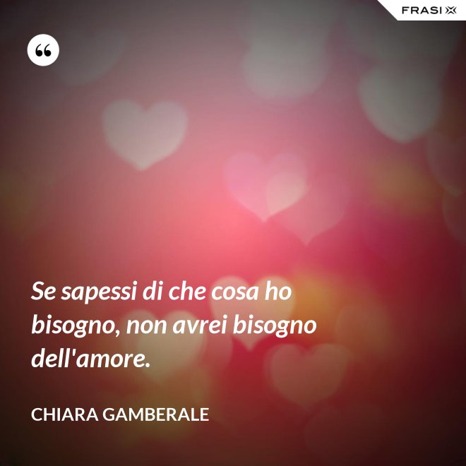 Se sapessi di che cosa ho bisogno, non avrei bisogno dell'amore. - Chiara Gamberale