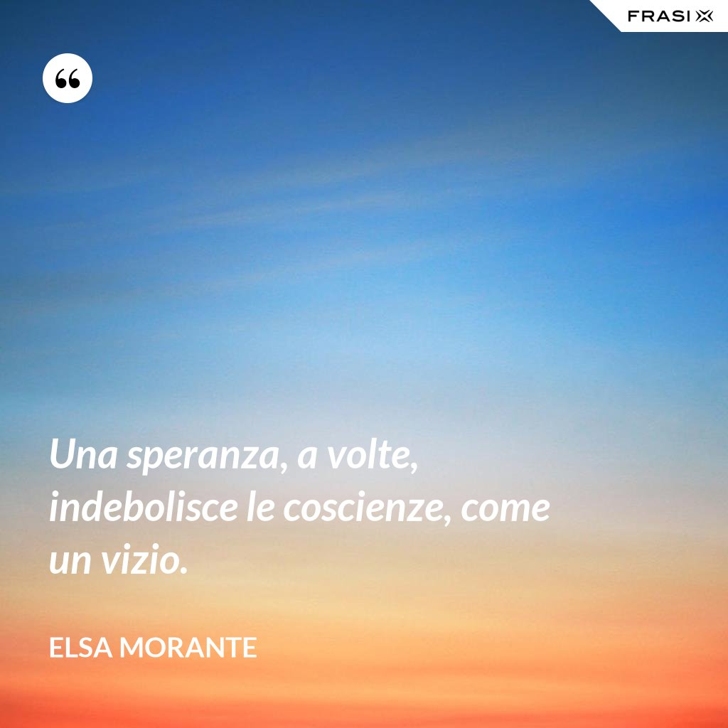 Una speranza, a volte, indebolisce le coscienze, come un vizio. - Elsa Morante