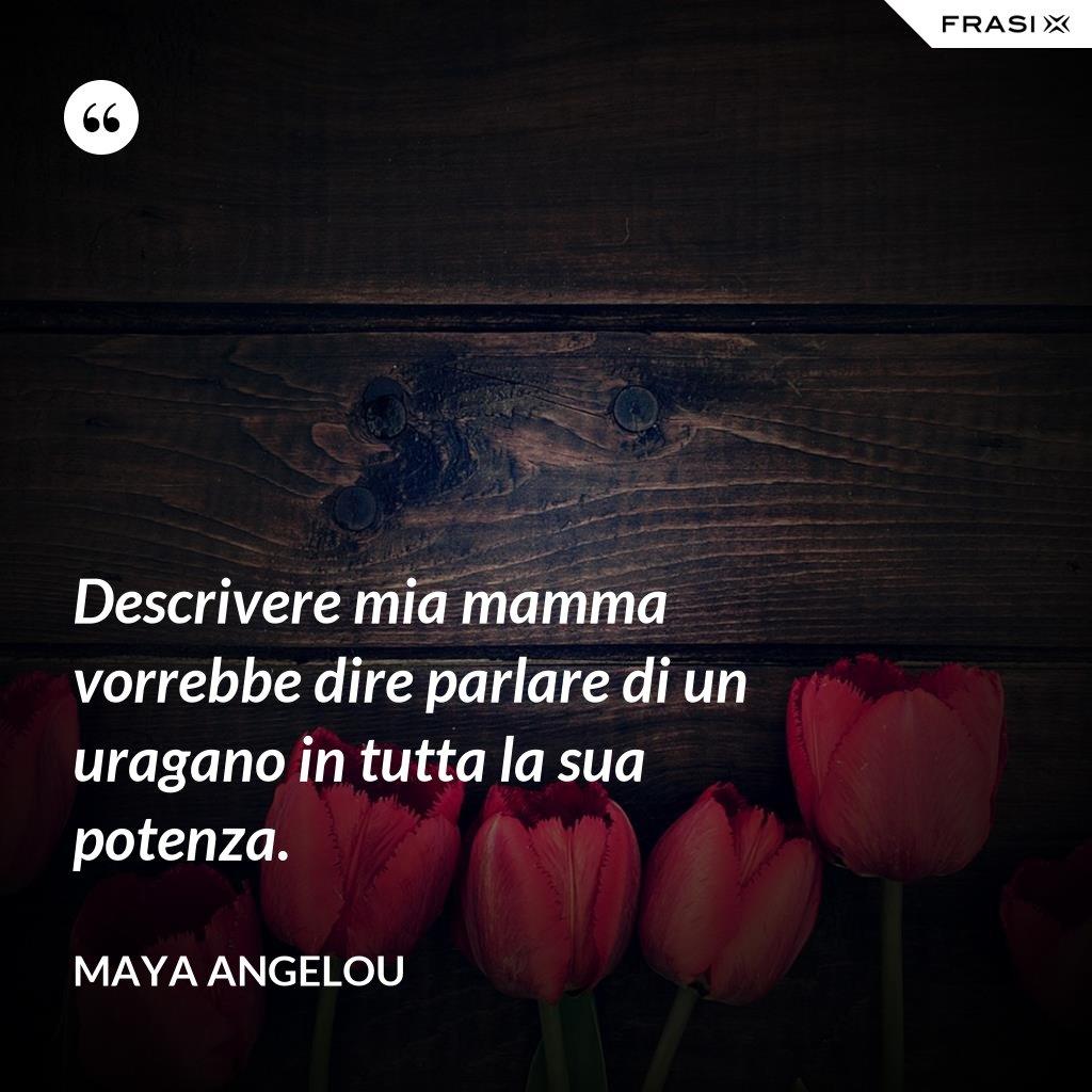 Descrivere mia mamma vorrebbe dire parlare di un uragano in tutta la sua potenza. - Maya Angelou