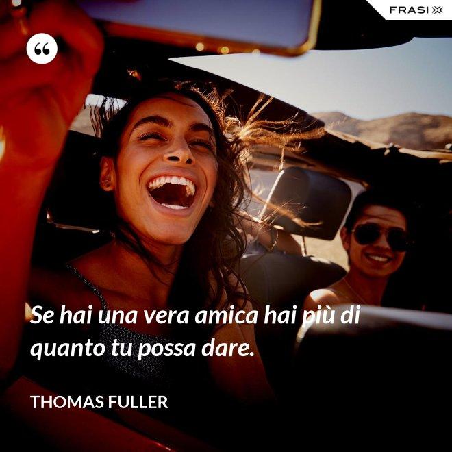 Se hai una vera amica hai più di quanto tu possa dare. - Thomas Fuller